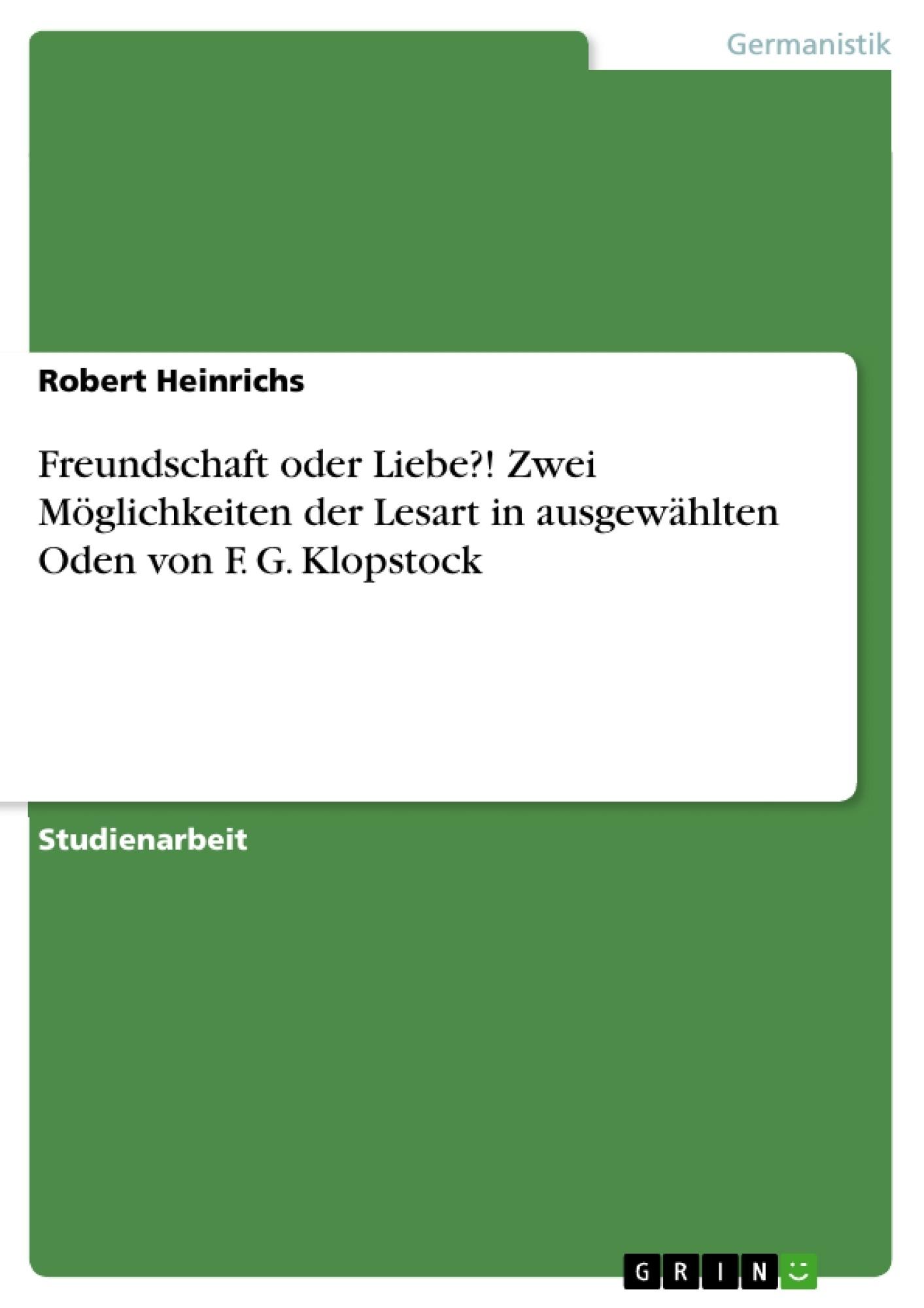 Titel: Freundschaft oder Liebe?!  Zwei Möglichkeiten der Lesart in ausgewählten Oden von F. G. Klopstock