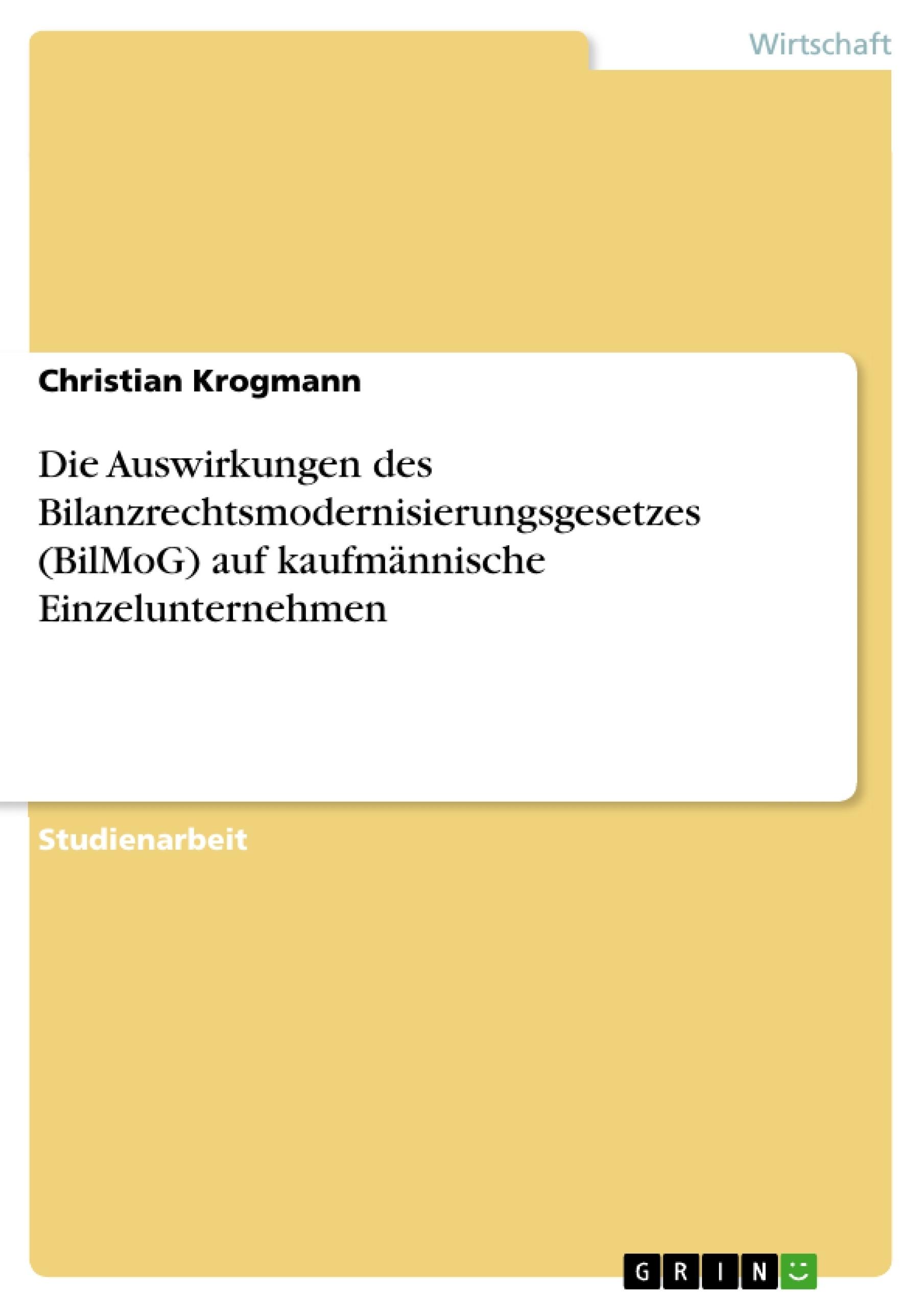 Titel: Die Auswirkungen des Bilanzrechtsmodernisierungsgesetzes (BilMoG) auf kaufmännische Einzelunternehmen