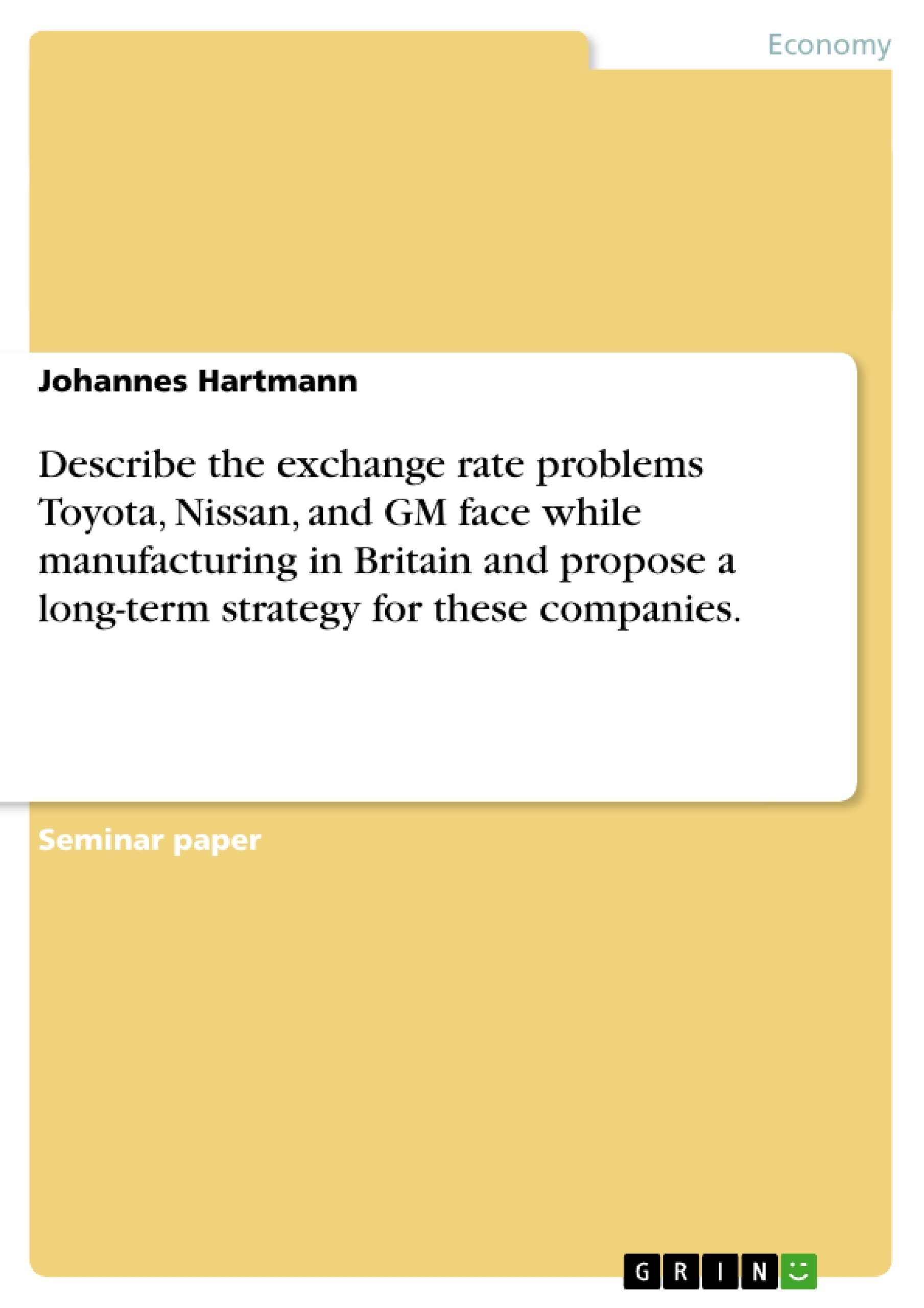 Title: Describe the exchange rate problems Toyota, Nissan, and GM face while manufacturing in Britain and propose a long-term strategy for these companies.