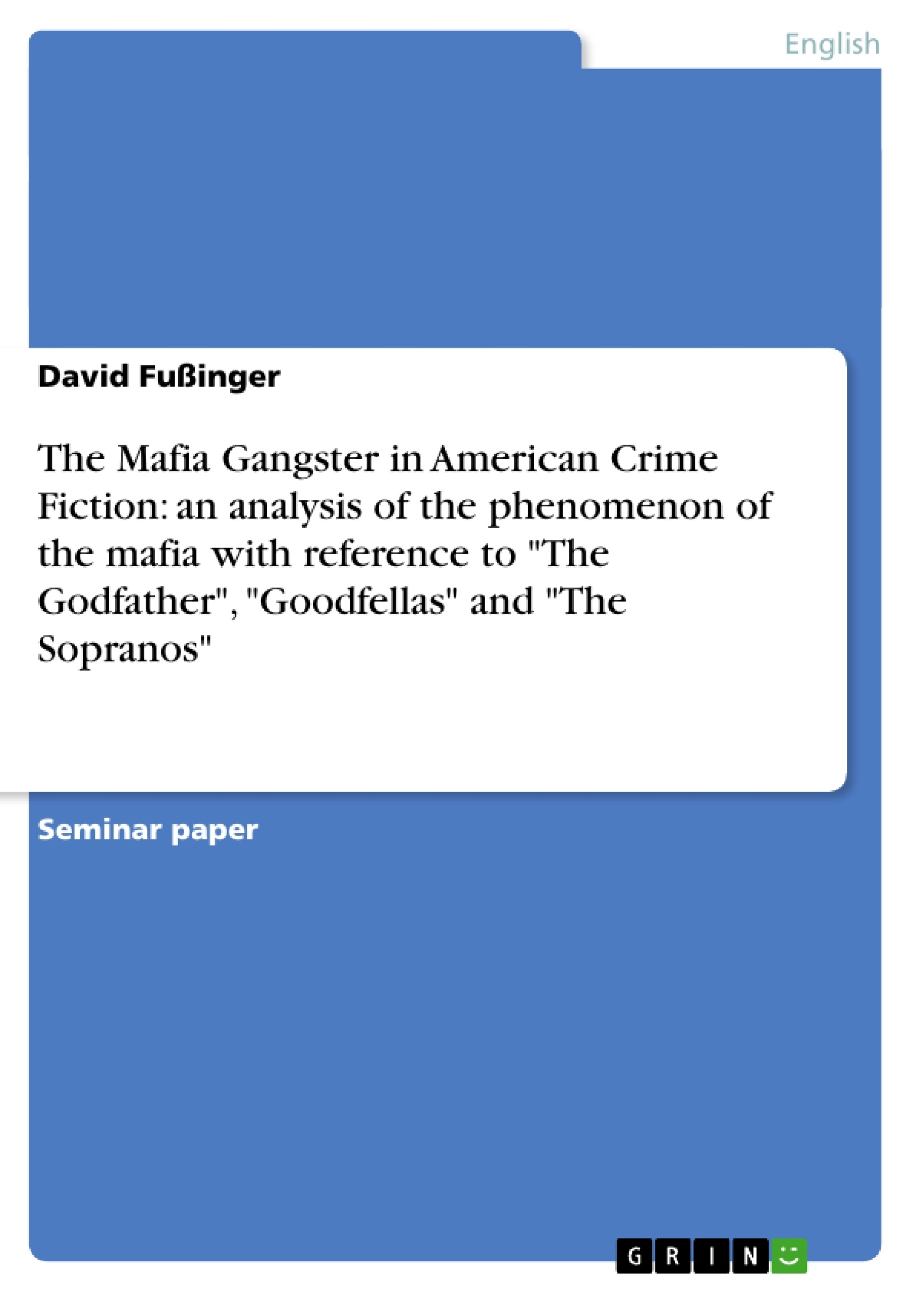 "Title: The Mafia Gangster in American Crime Fiction: an analysis of the phenomenon of the mafia with reference to ""The Godfather"", ""Goodfellas"" and ""The Sopranos"""