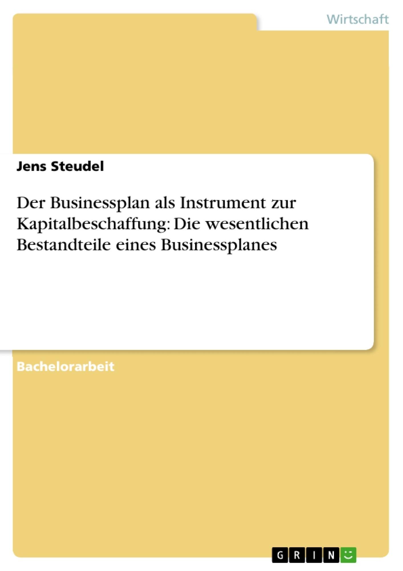 Titel: Der Businessplan als Instrument zur Kapitalbeschaffung: Die wesentlichen Bestandteile eines Businessplanes