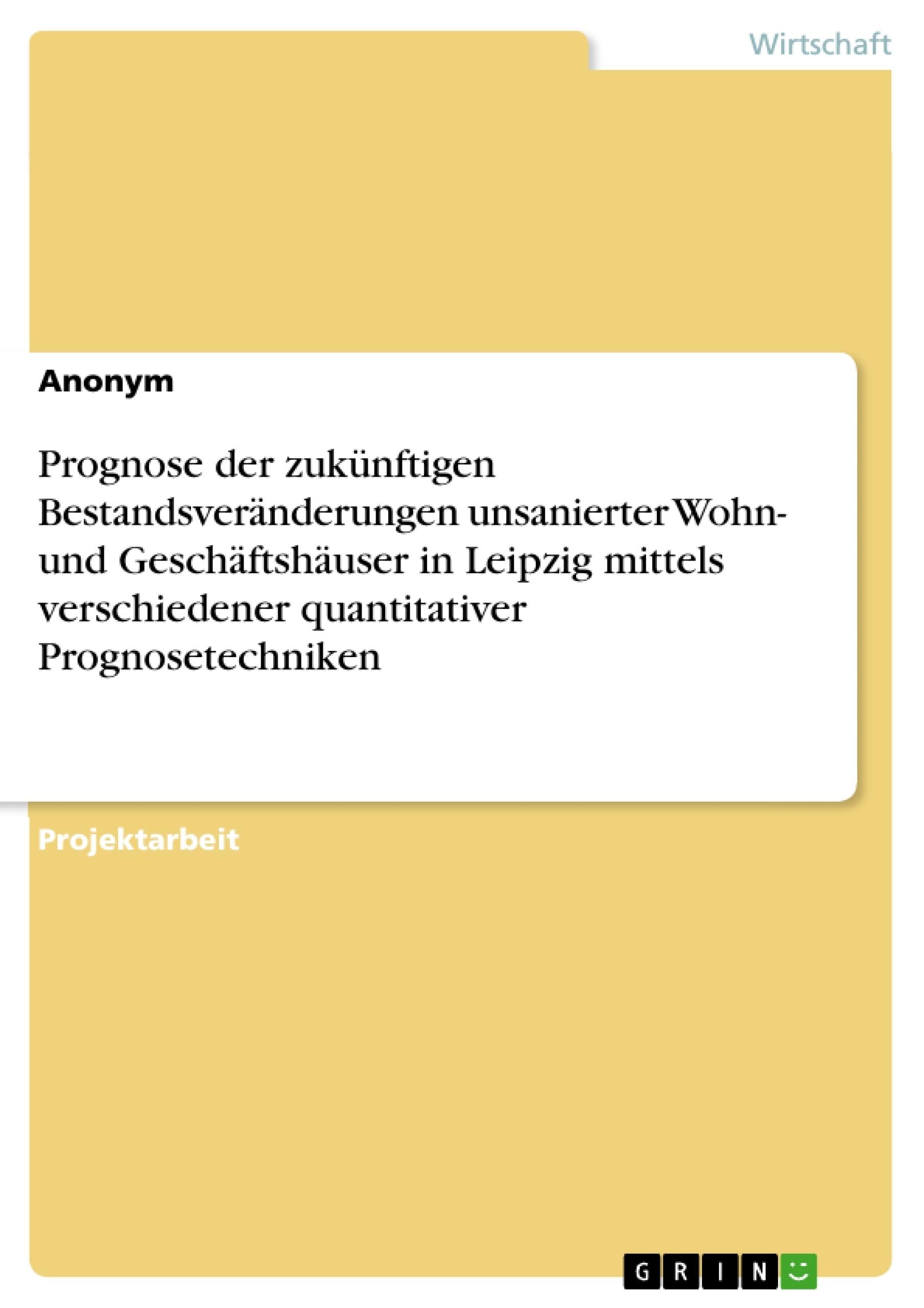 Titel: Prognose der zukünftigen Bestandsveränderungen unsanierter Wohn- und Geschäftshäuser in Leipzig mittels verschiedener quantitativer Prognosetechniken