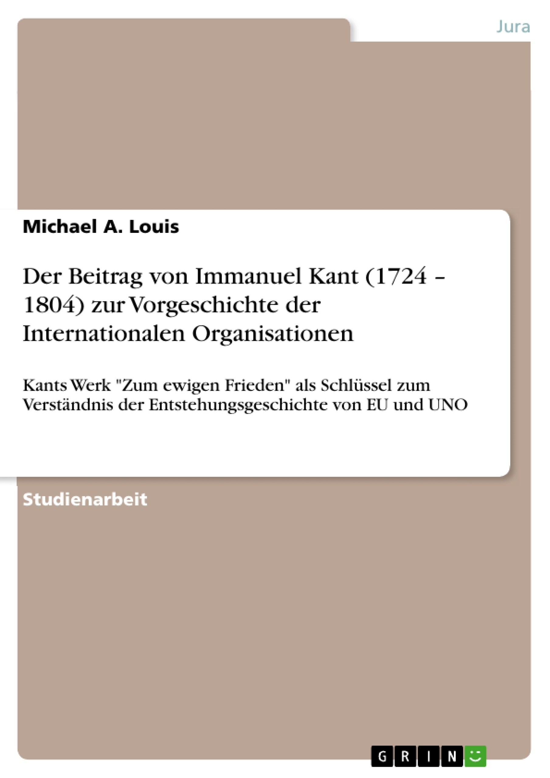 Titel: Der Beitrag von Immanuel Kant (1724 – 1804) zur Vorgeschichte der Internationalen Organisationen