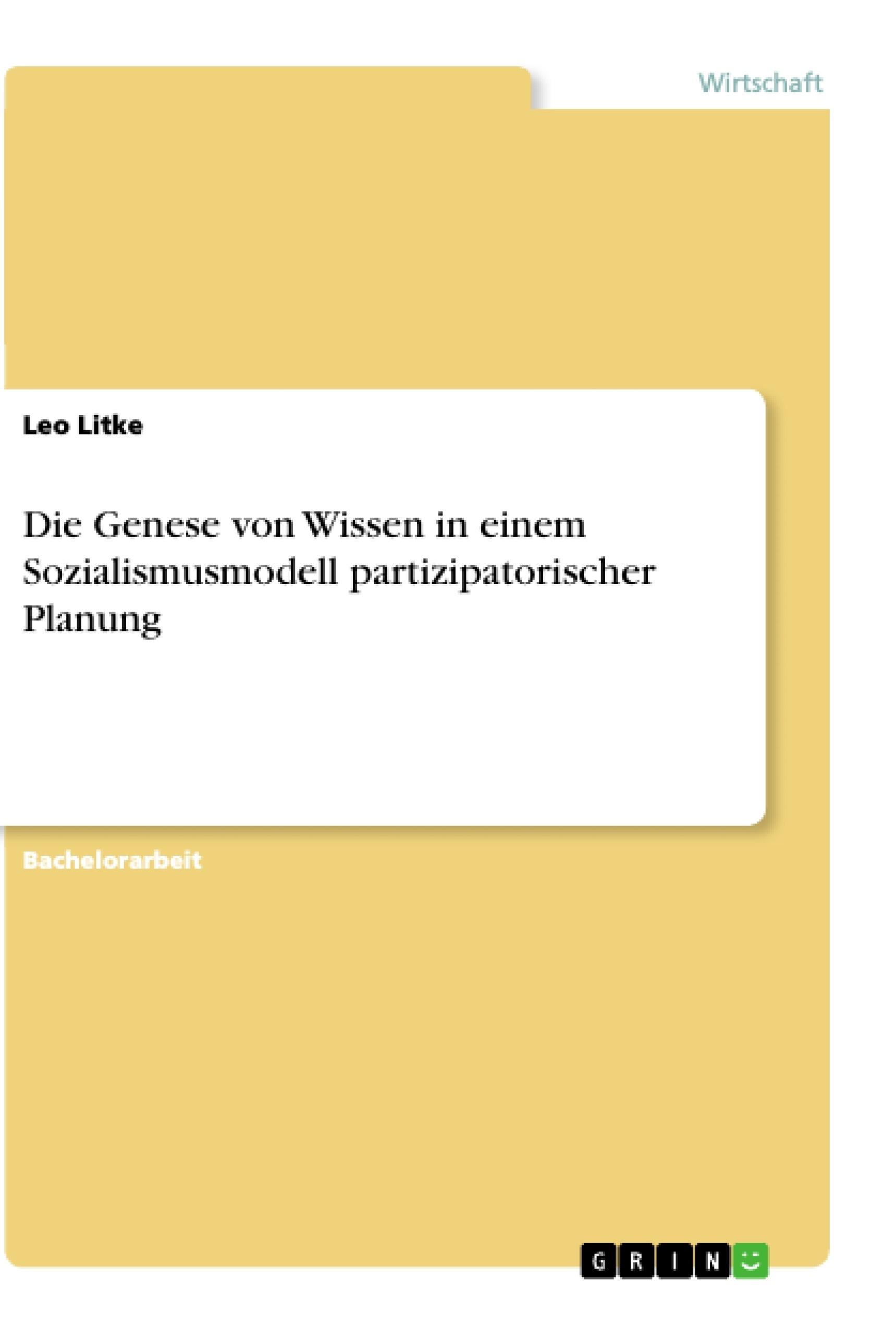 Titel: Die Genese von Wissen in einem Sozialismusmodell partizipatorischer Planung