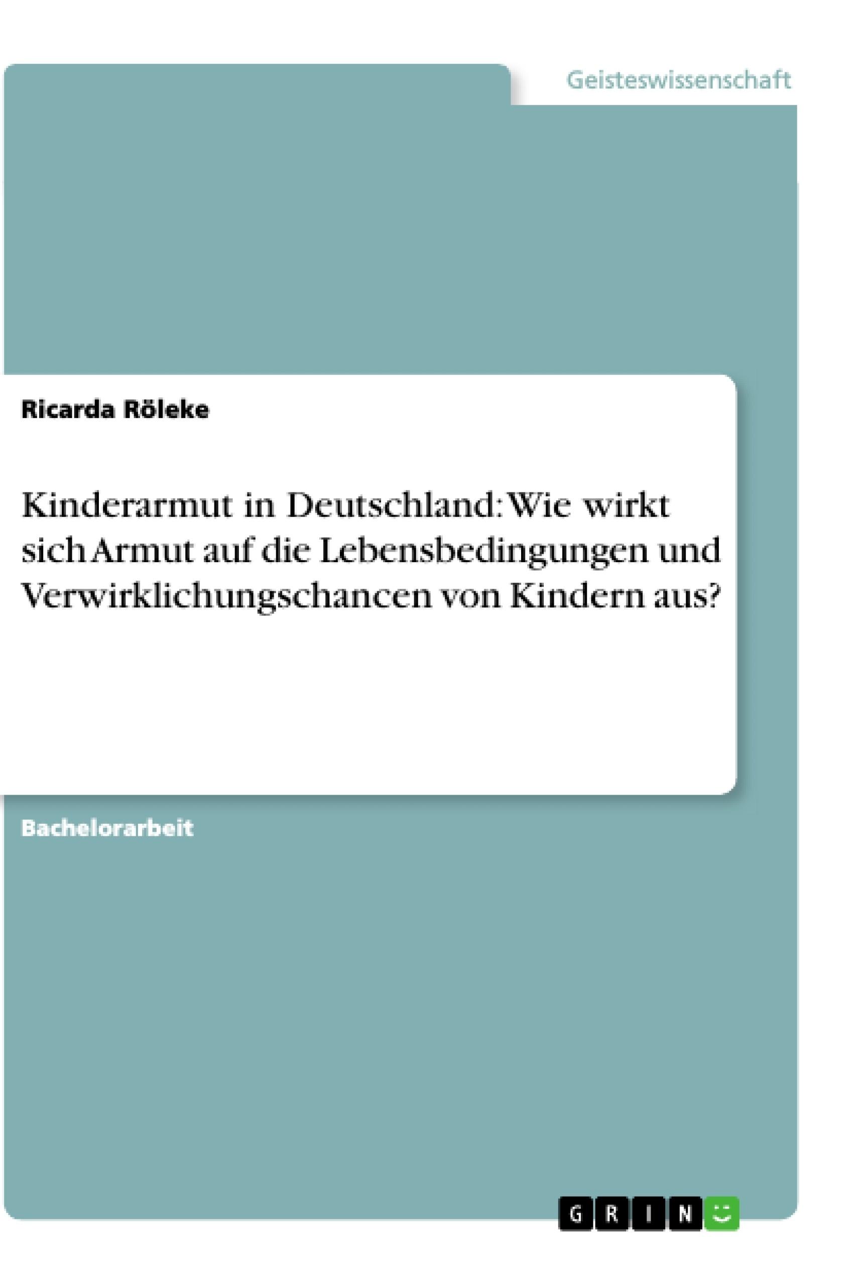 Titel: Kinderarmut in Deutschland: Wie wirkt sich Armut auf die Lebensbedingungen und Verwirklichungschancen von Kindern aus?