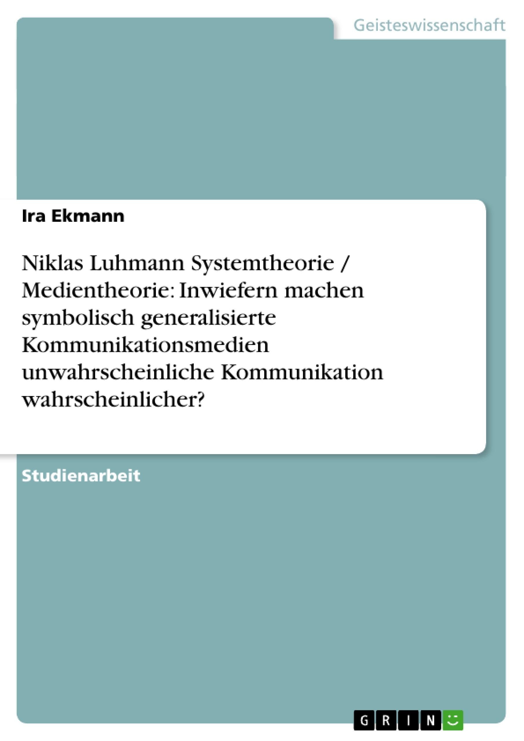 Titel: Niklas Luhmann Systemtheorie / Medientheorie: Inwiefern machen symbolisch generalisierte Kommunikationsmedien unwahrscheinliche Kommunikation wahrscheinlicher?