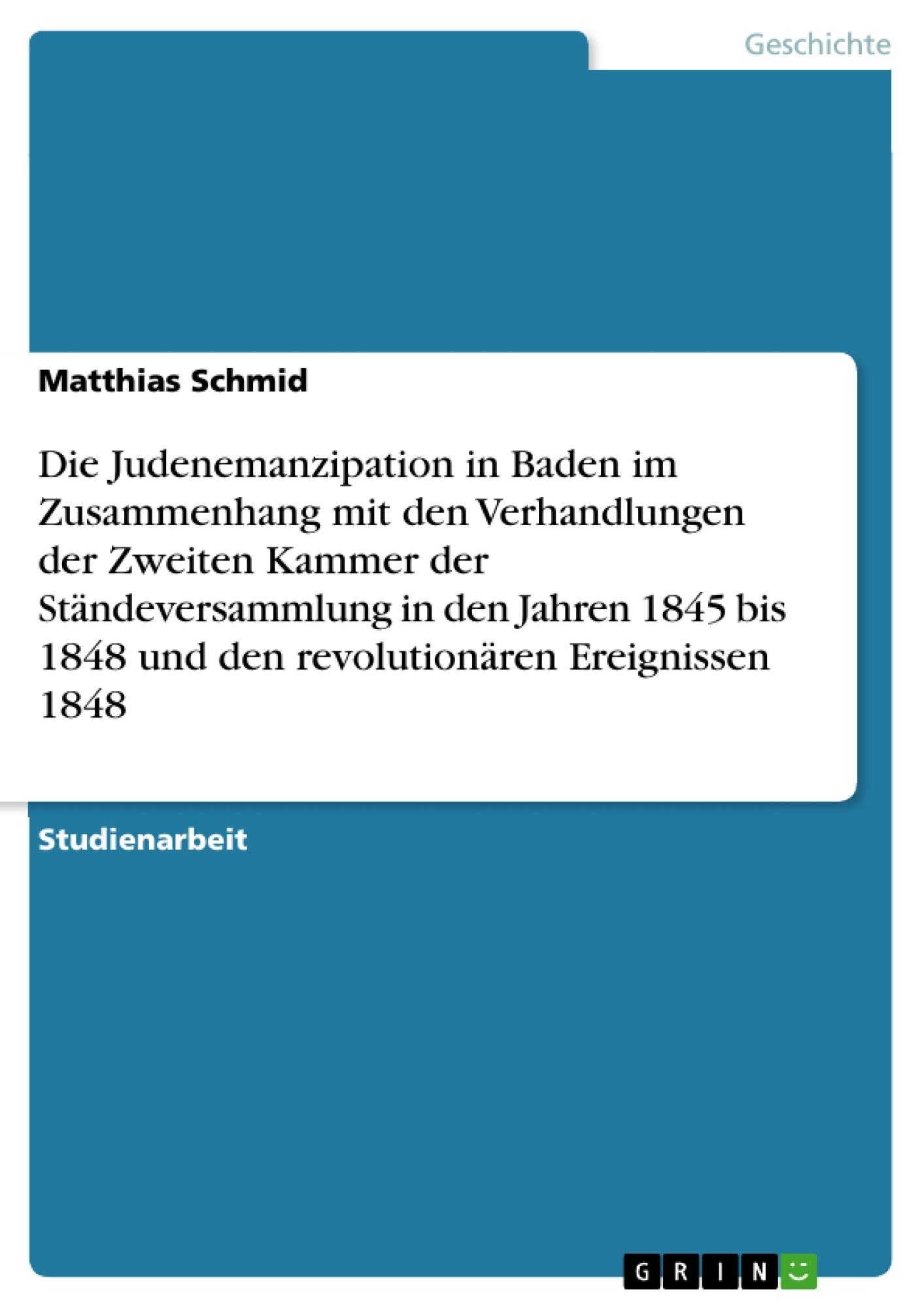 Titel: Die Judenemanzipation in Baden im Zusammenhang mit den Verhandlungen der Zweiten Kammer der Ständeversammlung in den Jahren 1845 bis 1848 und den revolutionären Ereignissen 1848