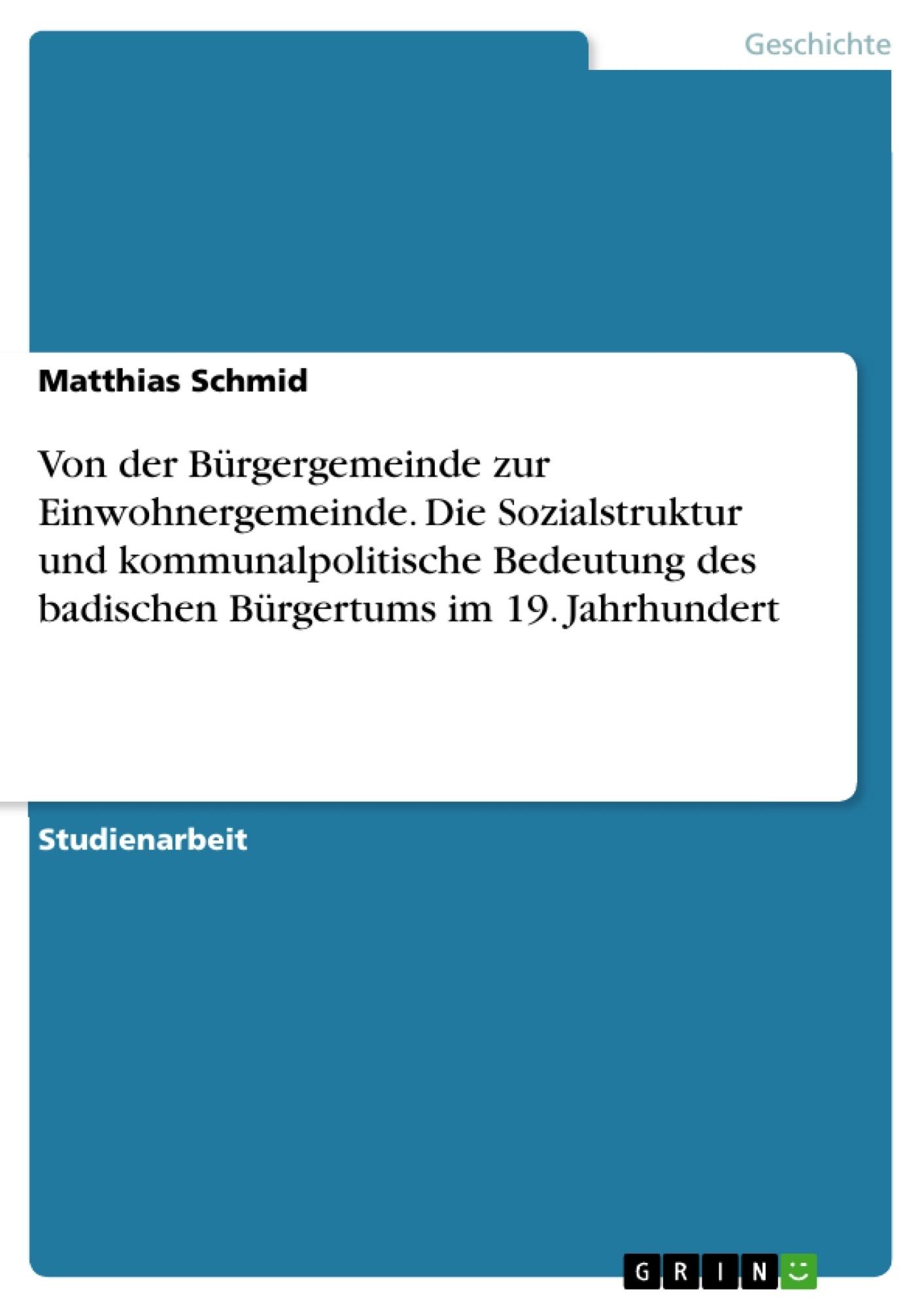Titel: Von der Bürgergemeinde zur Einwohnergemeinde. Die Sozialstruktur und kommunalpolitische Bedeutung des badischen Bürgertums im 19. Jahrhundert