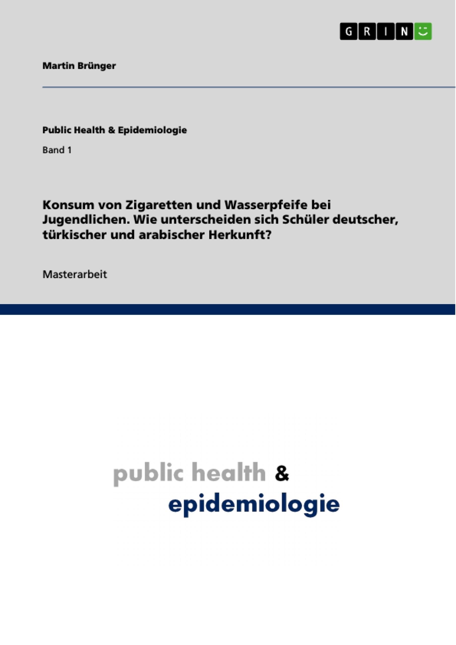 Titel: Konsum von Zigaretten und Wasserpfeife bei Jugendlichen. Wie unterscheiden sich Schüler deutscher, türkischer und arabischer Herkunft?