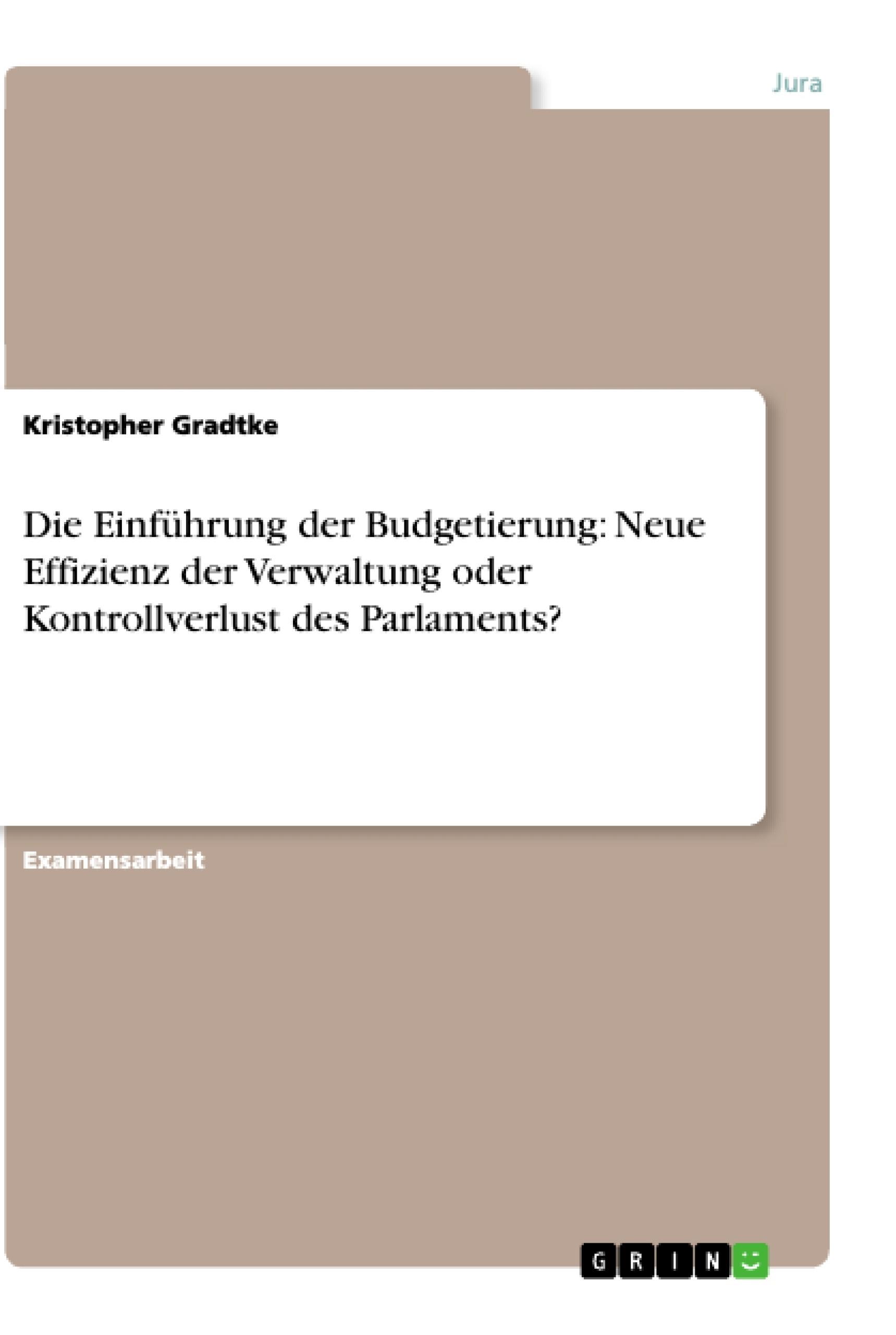 Titel: Die Einführung der Budgetierung: Neue Effizienz der Verwaltung oder Kontrollverlust des Parlaments?