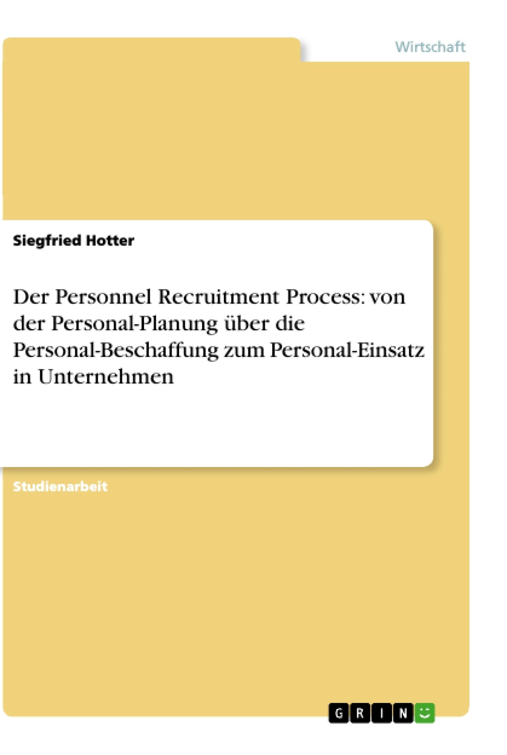 Titel: Der Personnel Recruitment Process: von der Personal-Planung über die Personal-Beschaffung zum Personal-Einsatz in Unternehmen