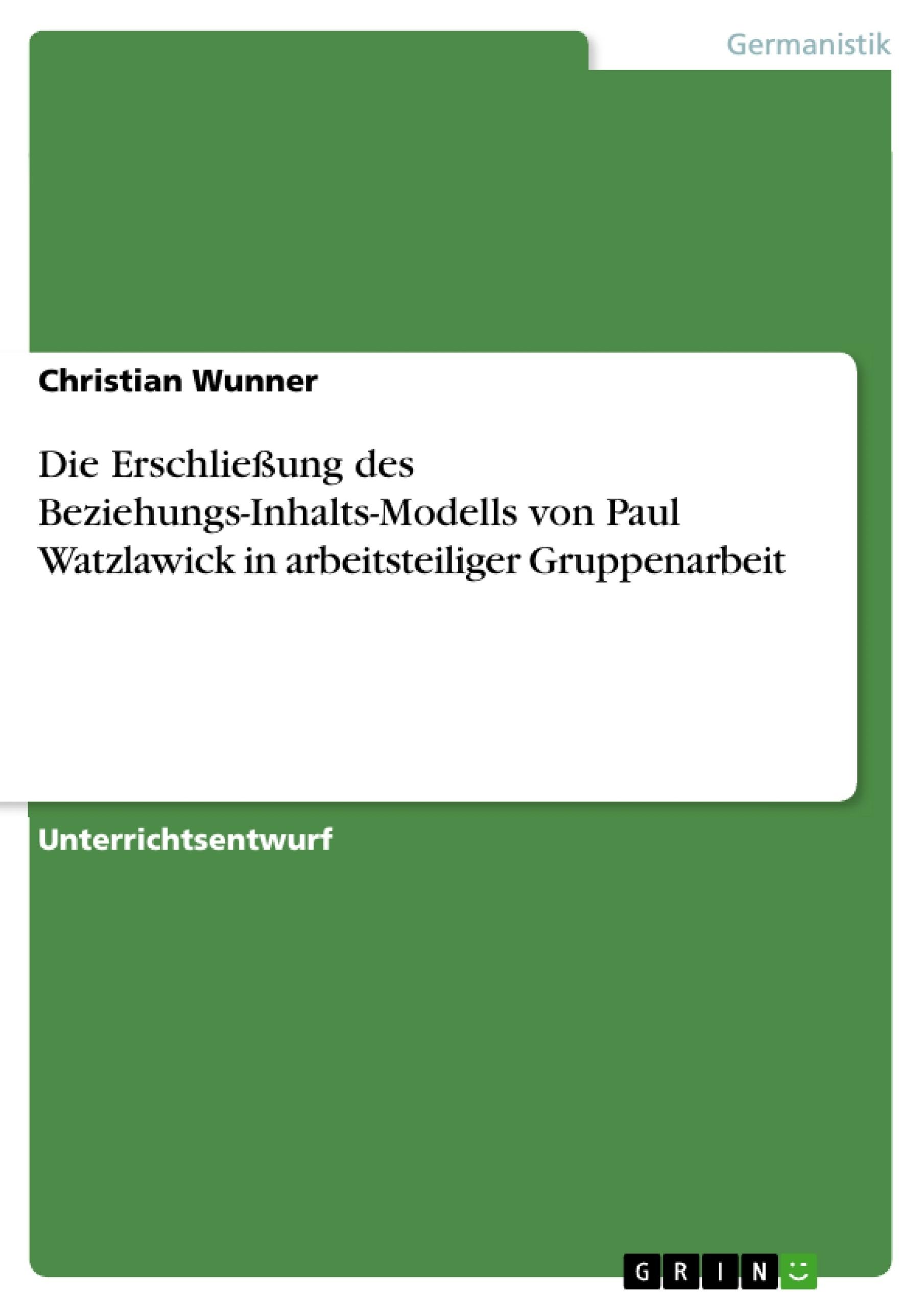 Titel: Die Erschließung des Beziehungs-Inhalts-Modells von Paul Watzlawick in arbeitsteiliger Gruppenarbeit