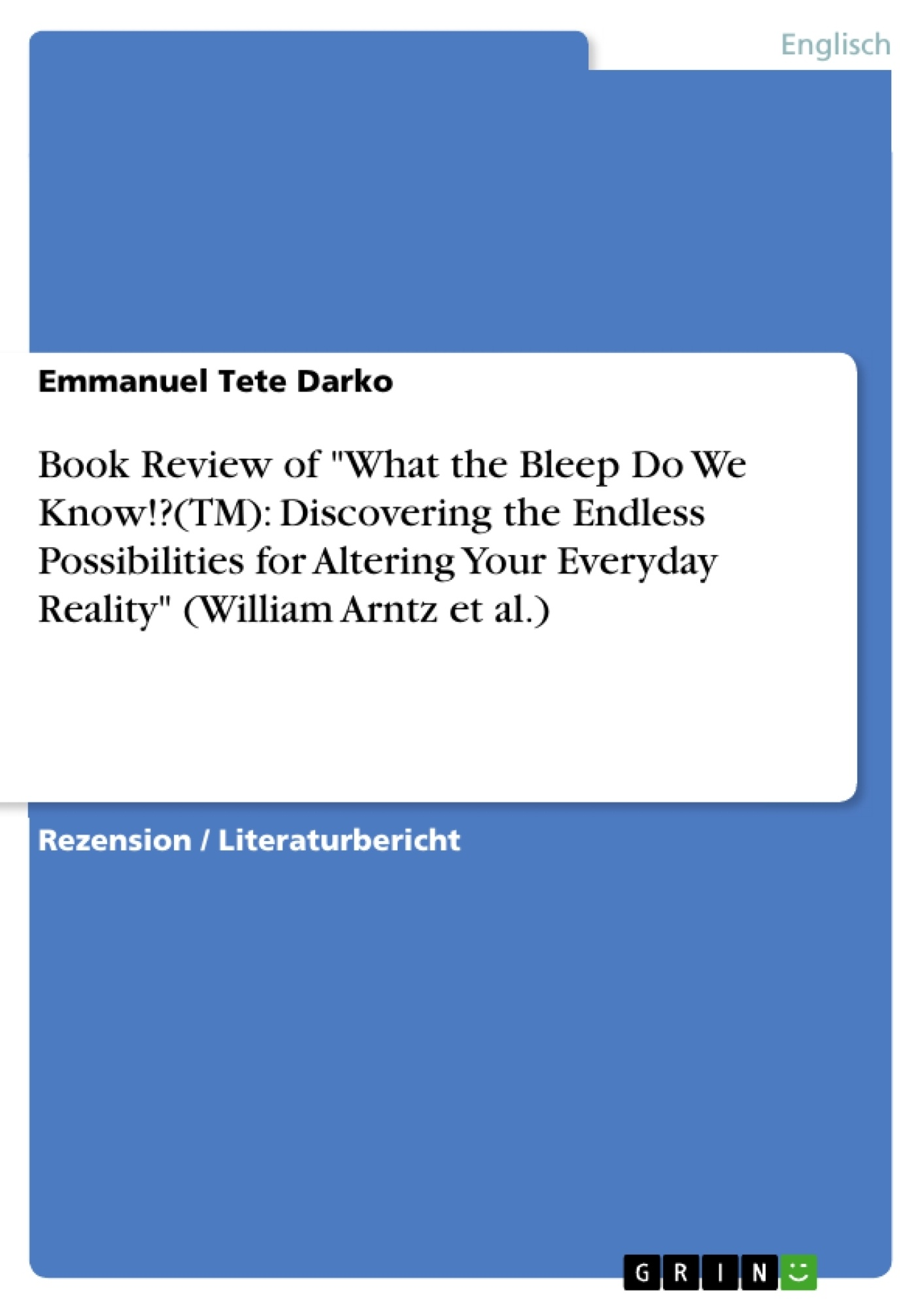 """Titel: Book Review of """"What the Bleep Do We Know!?(TM): Discovering the Endless Possibilities for Altering Your Everyday Reality"""" (William Arntz et al.)"""