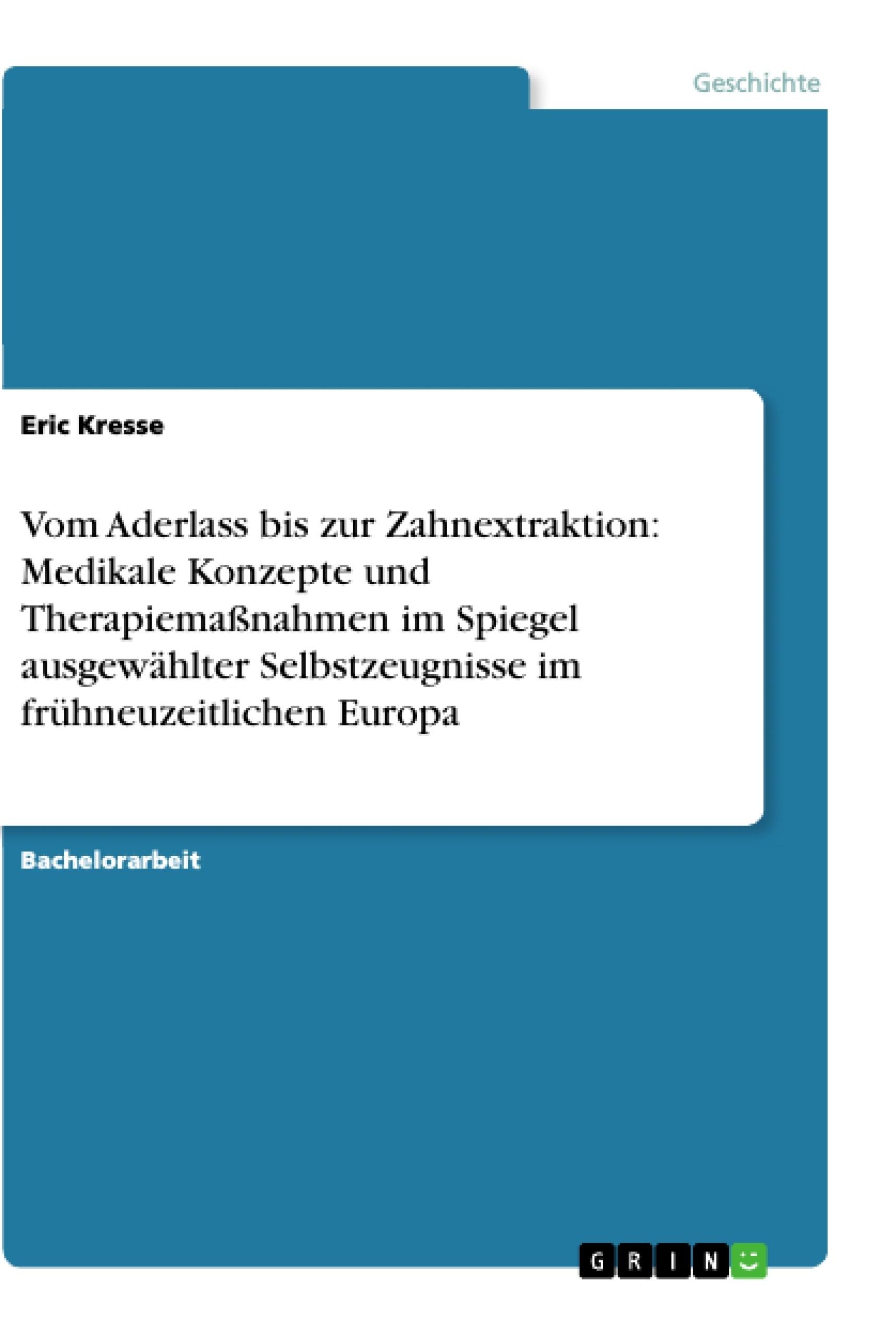 Titel: Vom Aderlass bis zur Zahnextraktion: Medikale Konzepte und Therapiemaßnahmen im Spiegel ausgewählter Selbstzeugnisse im frühneuzeitlichen Europa