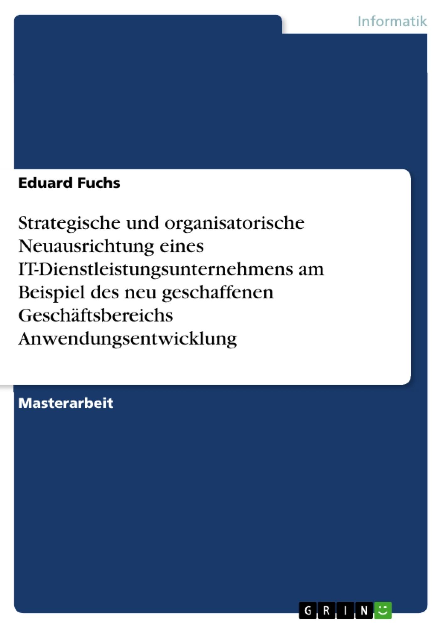 Titel: Strategische und organisatorische Neuausrichtung eines IT-Dienstleistungsunternehmens am Beispiel des neu geschaffenen Geschäftsbereichs Anwendungsentwicklung