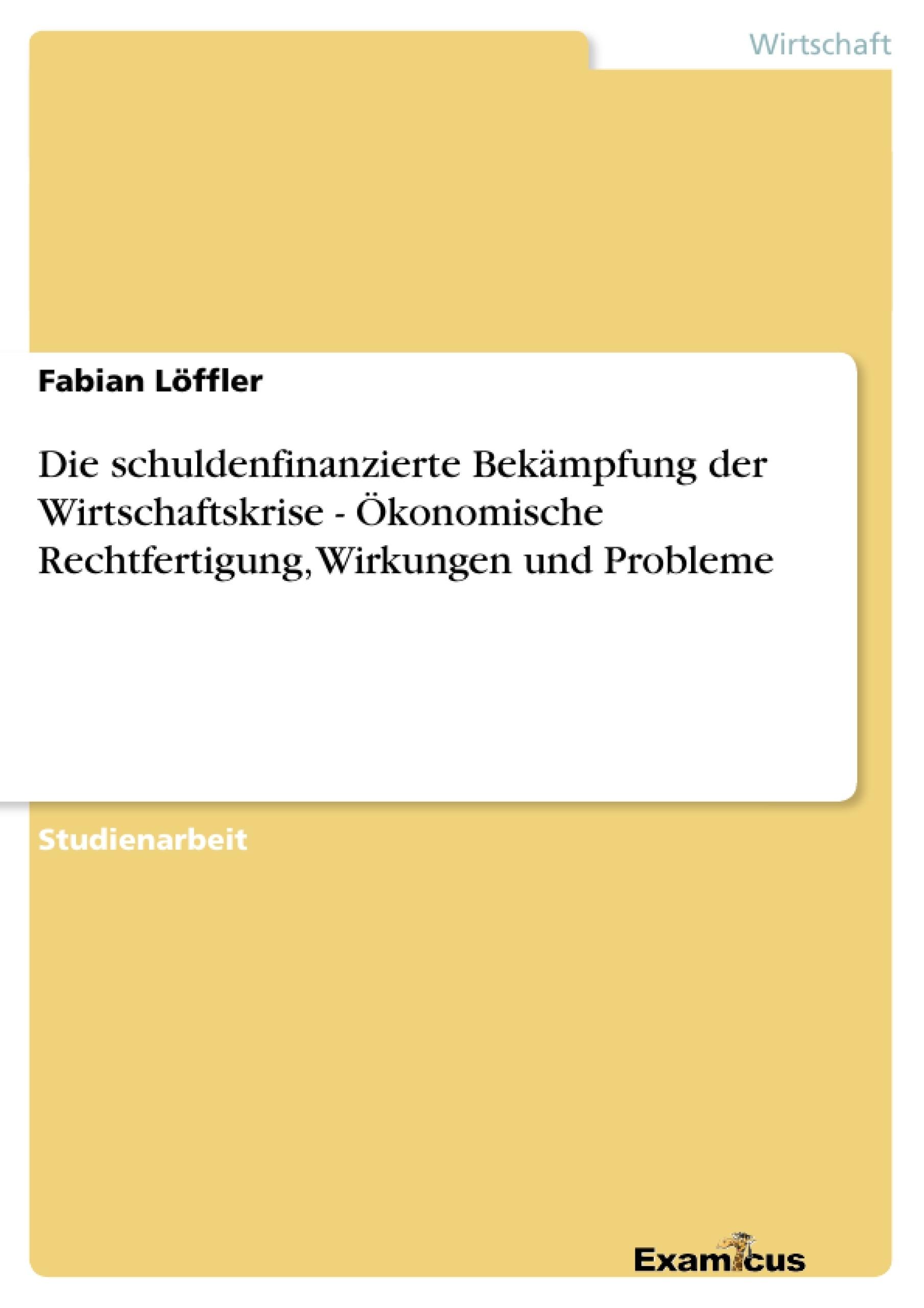 Titel: Die schuldenfinanzierte Bekämpfung der Wirtschaftskrise - Ökonomische Rechtfertigung, Wirkungen und Probleme
