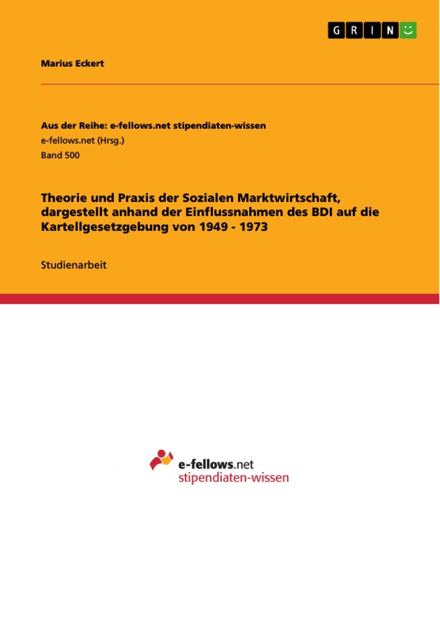 Titel: Theorie und Praxis der Sozialen Marktwirtschaft, dargestellt anhand der Einflussnahmen des BDI auf die Kartellgesetzgebung von 1949 - 1973