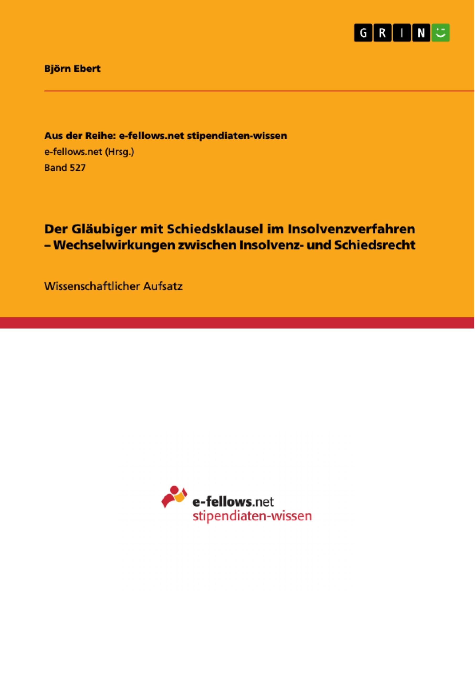 Titel: Der Gläubiger mit Schiedsklausel im Insolvenzverfahren – Wechselwirkungen zwischen Insolvenz- und Schiedsrecht