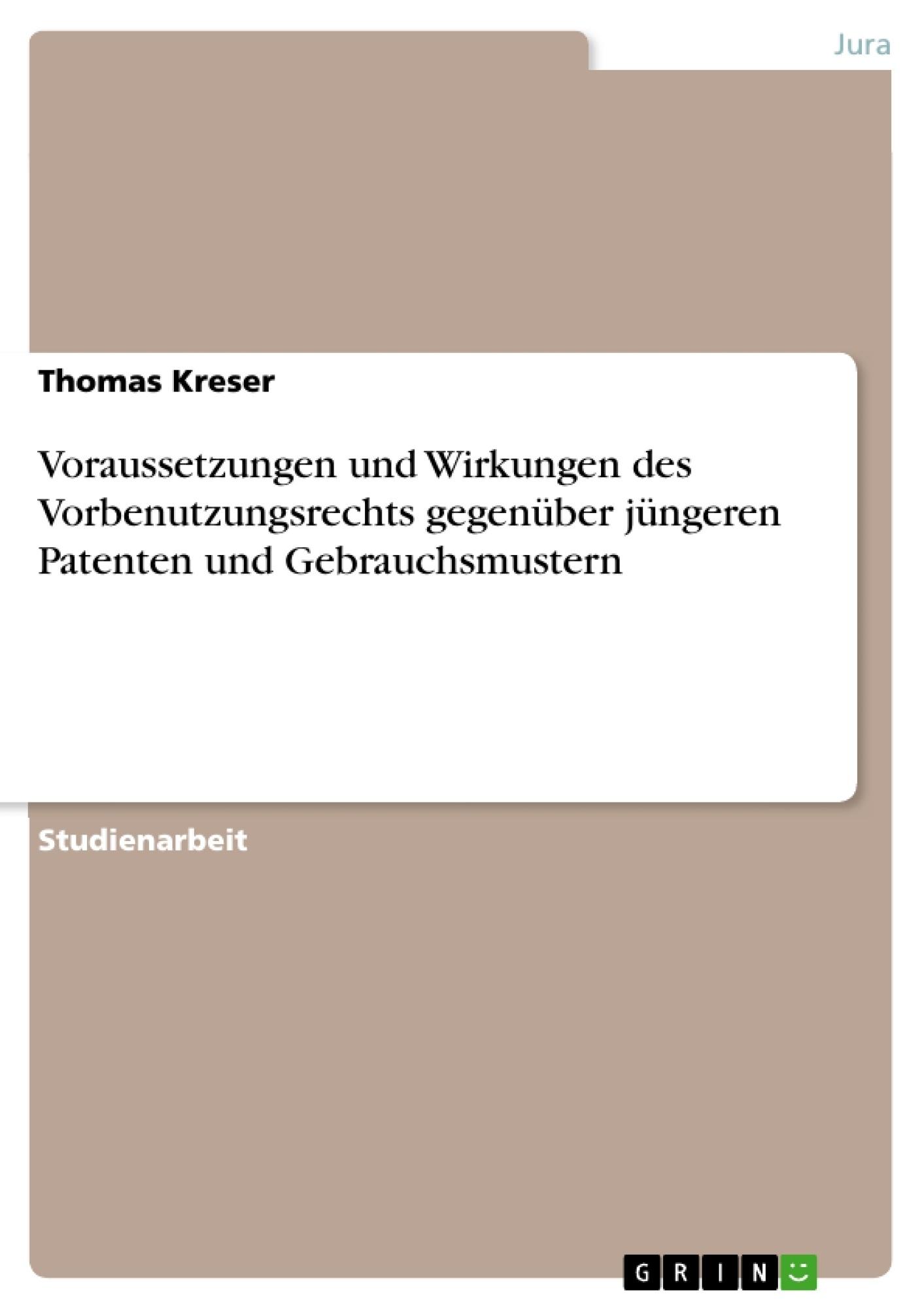 Titel: Voraussetzungen und Wirkungen des Vorbenutzungsrechts gegenüber jüngeren Patenten und Gebrauchsmustern