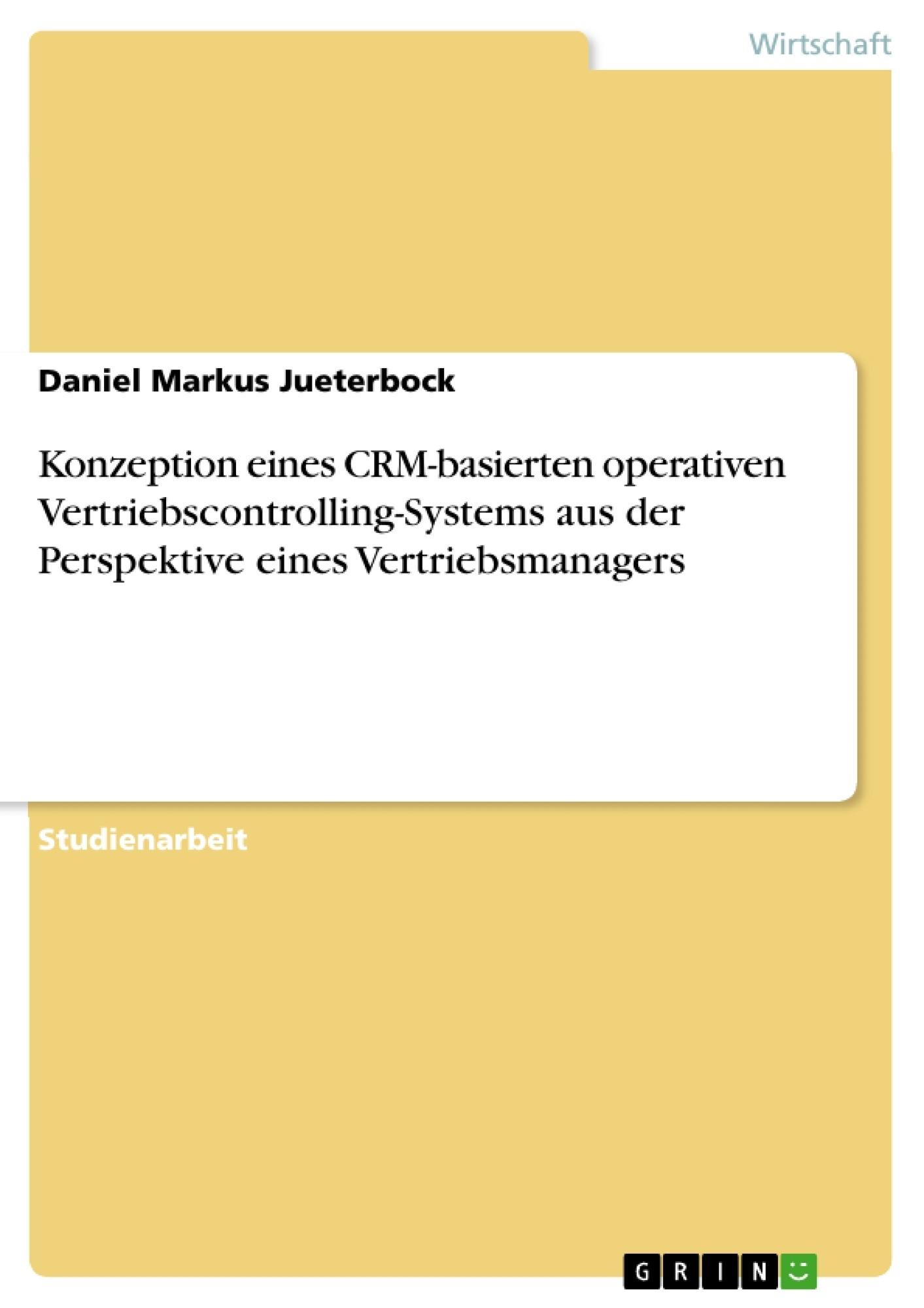 Titel: Konzeption eines CRM-basierten operativen Vertriebscontrolling-Systems aus der Perspektive eines Vertriebsmanagers