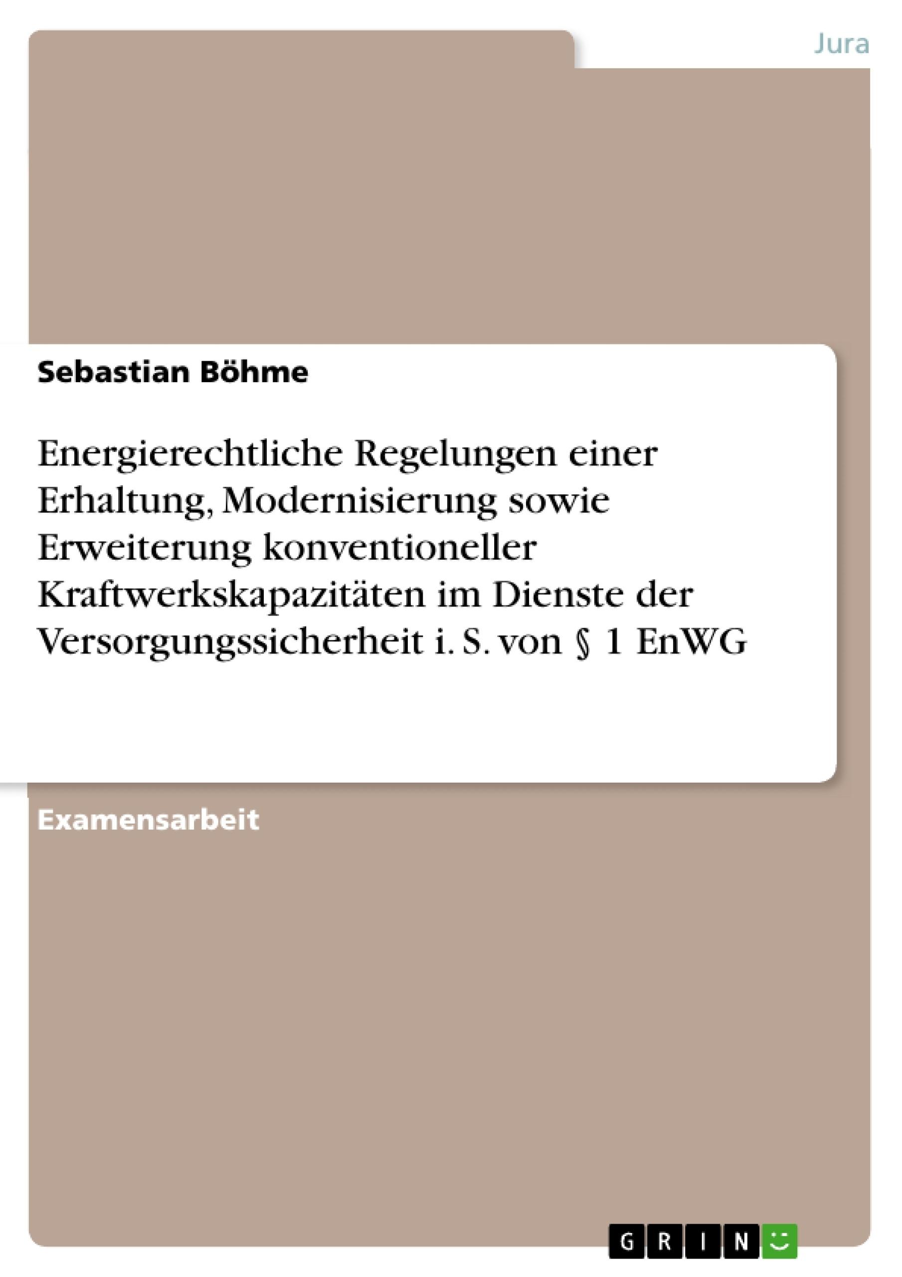 Titel: Energierechtliche Regelungen einer Erhaltung, Modernisierung sowie Erweiterung konventioneller Kraftwerkskapazitäten im Dienste der Versorgungssicherheit i. S. von § 1 EnWG