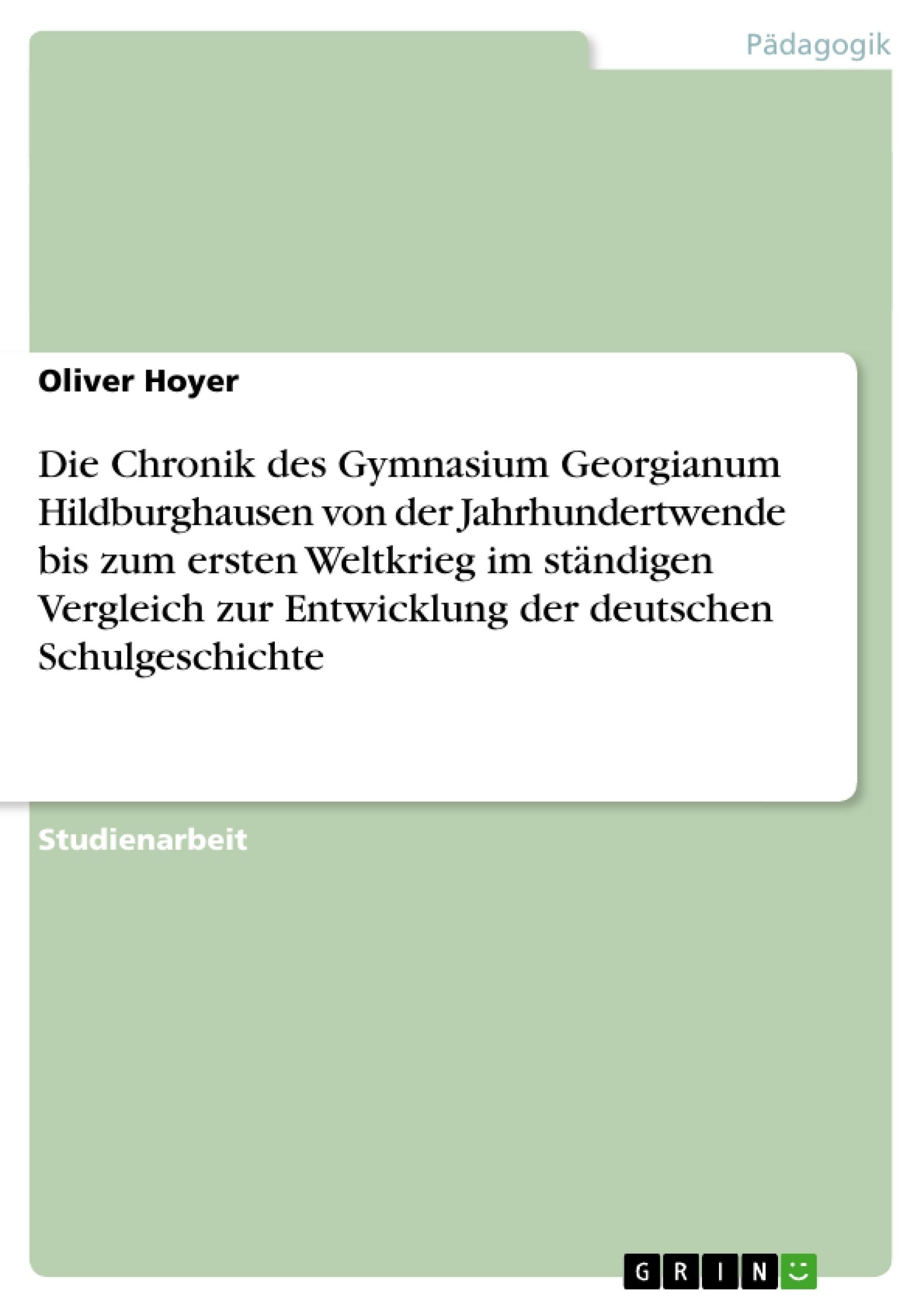 Titel: Die Chronik des Gymnasium Georgianum Hildburghausen von der Jahrhundertwende  bis zum ersten Weltkrieg im ständigen Vergleich zur Entwicklung der deutschen Schulgeschichte
