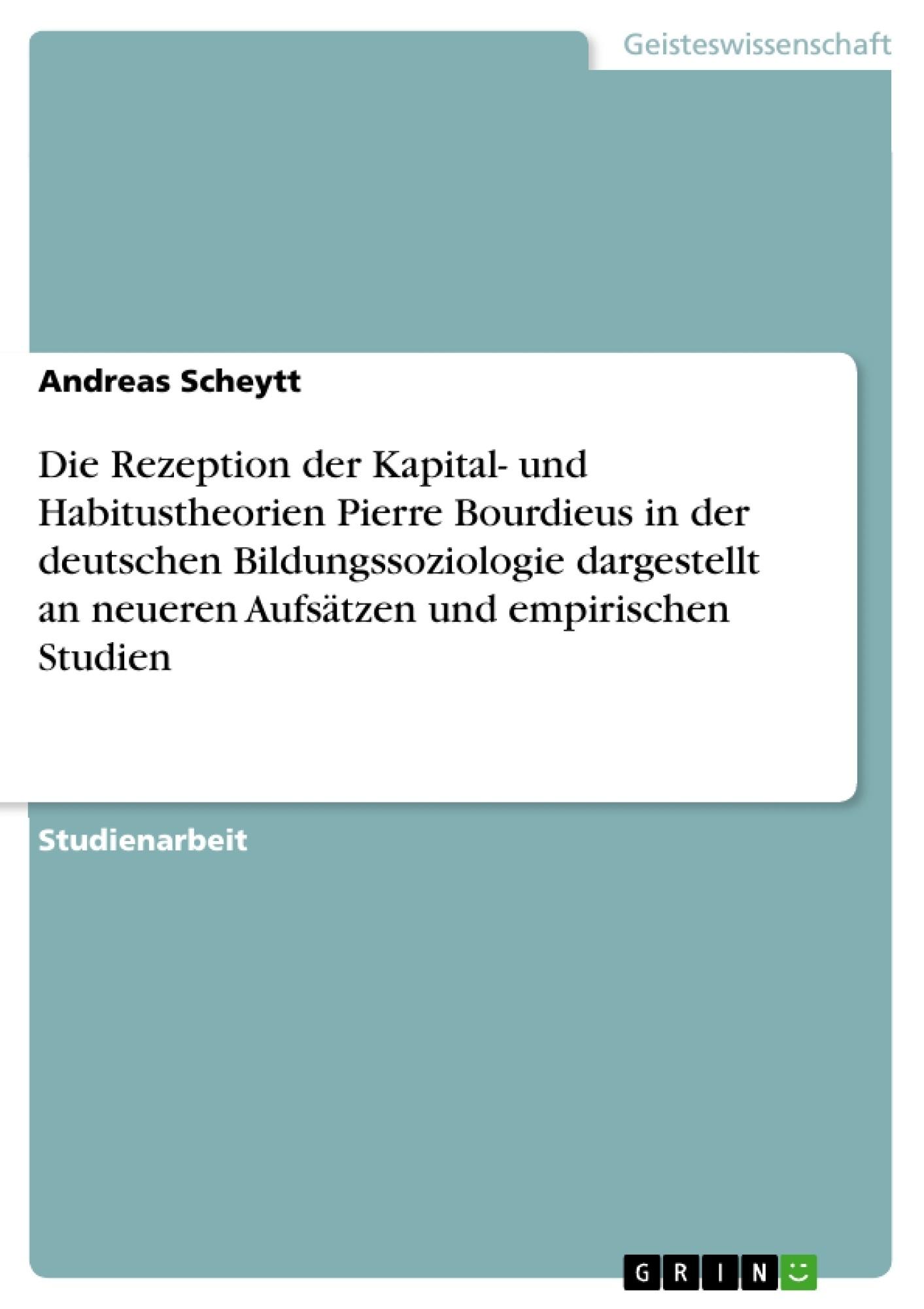 Titel: Die Rezeption der Kapital- und Habitustheorien Pierre Bourdieus in der deutschen Bildungssoziologie dargestellt an neueren Aufsätzen und empirischen Studien