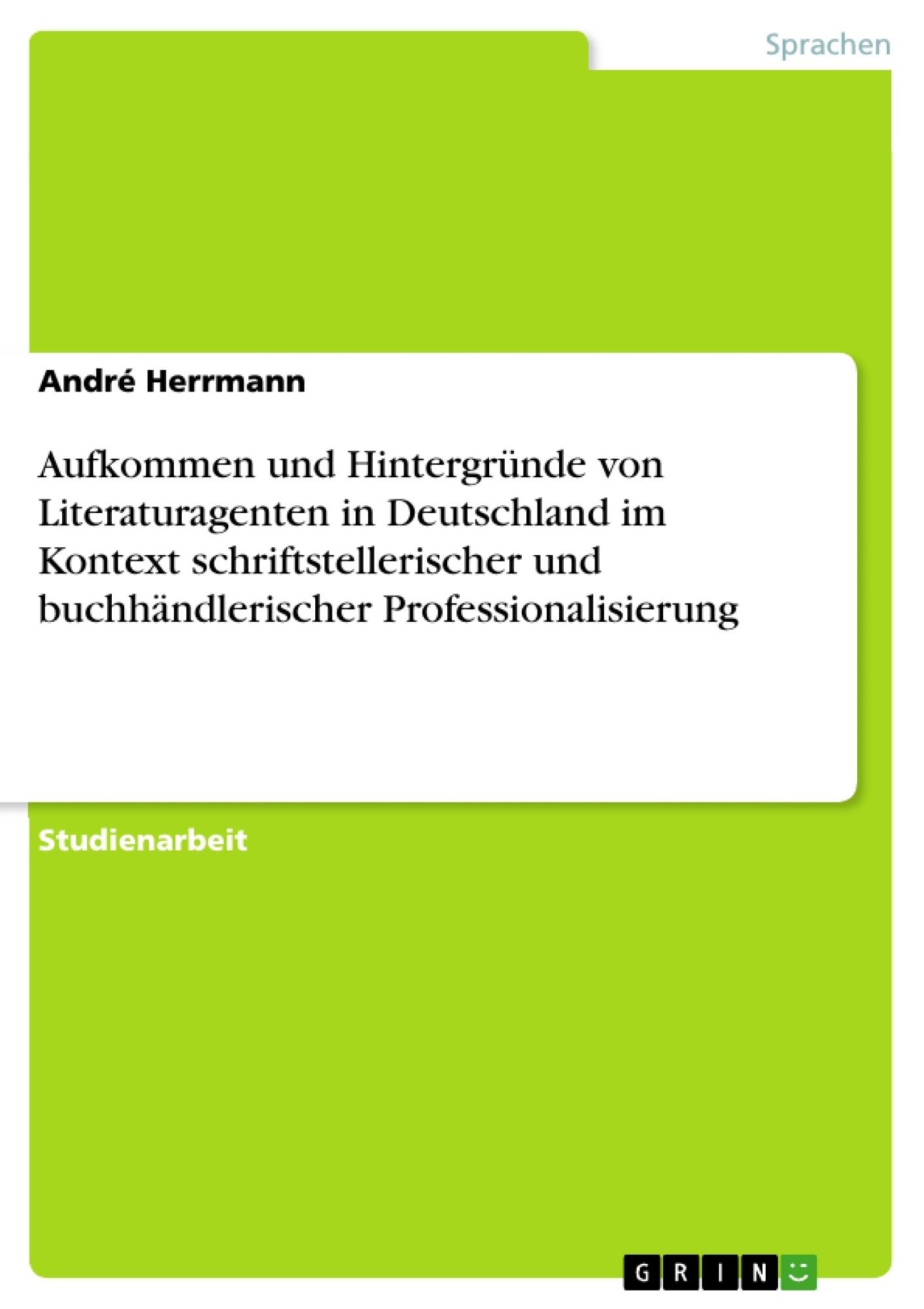 Titel: Aufkommen und Hintergründe von Literaturagenten in Deutschland im Kontext schriftstellerischer und buchhändlerischer Professionalisierung