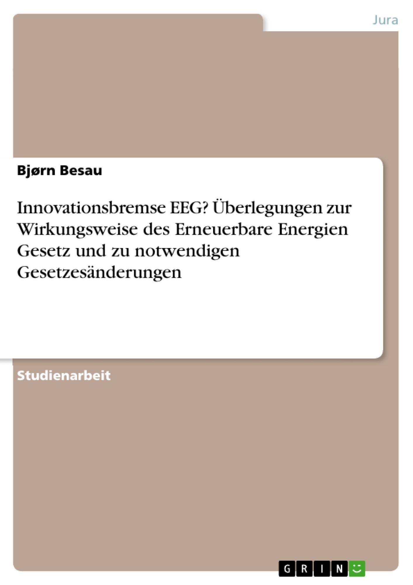 Titel: Innovationsbremse EEG? Überlegungen zur Wirkungsweise des Erneuerbare Energien Gesetz und zu notwendigen Gesetzesänderungen