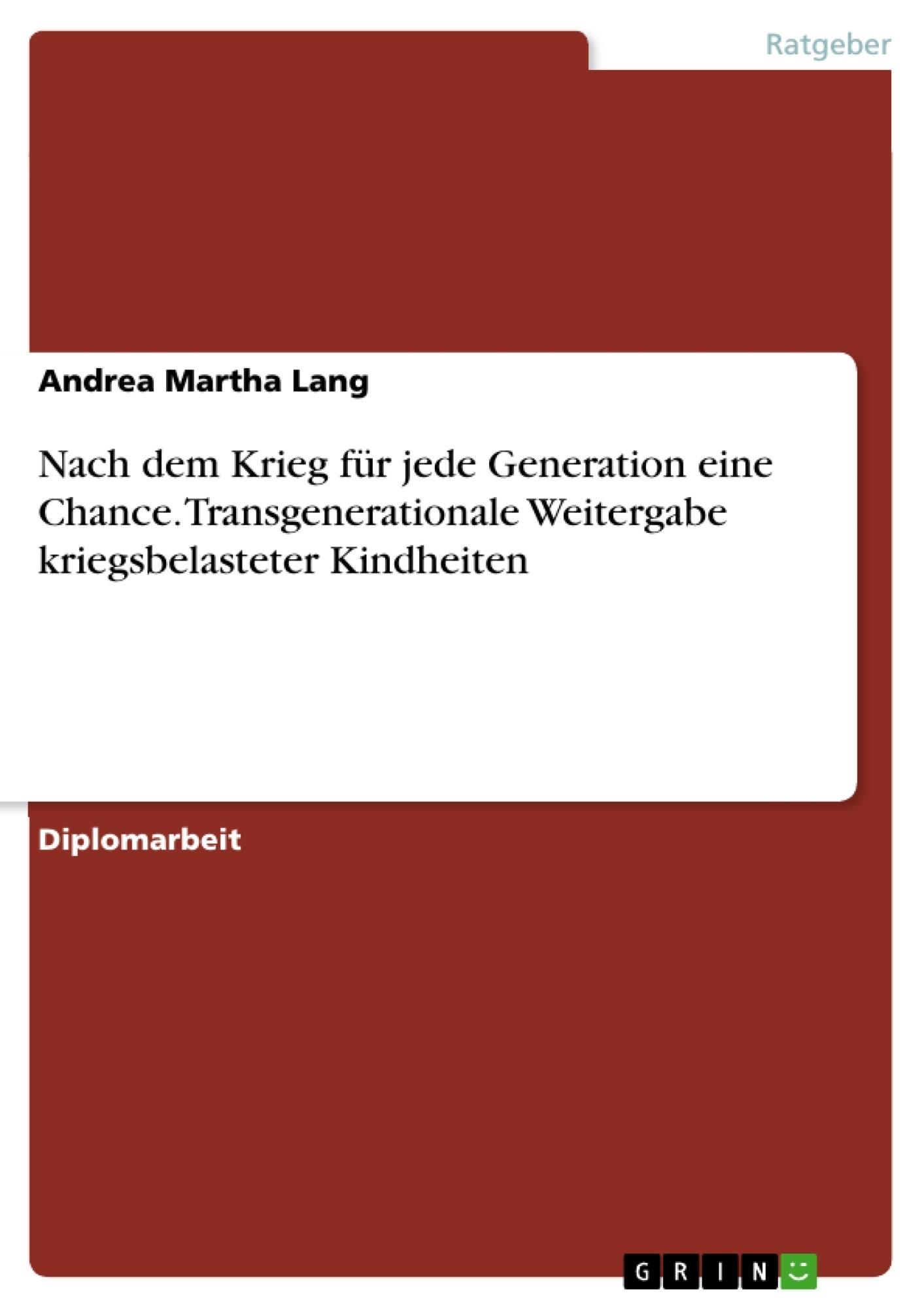 Titel: Nach dem Krieg für jede Generation eine Chance. Transgenerationale Weitergabe kriegsbelasteter Kindheiten