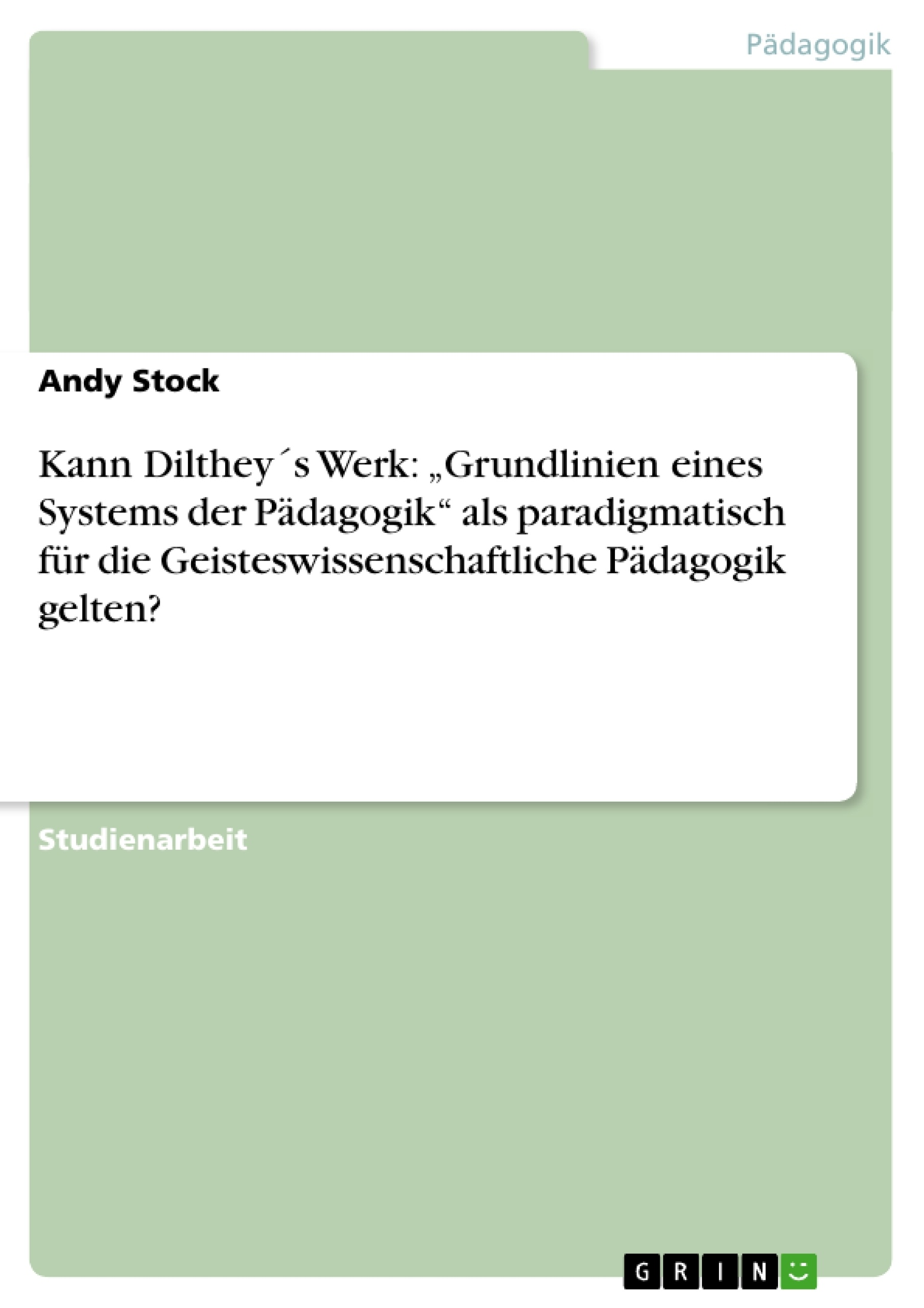 """Titel: Kann Dilthey´s Werk: """"Grundlinien eines Systems der Pädagogik"""" als paradigmatisch für die Geisteswissenschaftliche Pädagogik gelten?"""