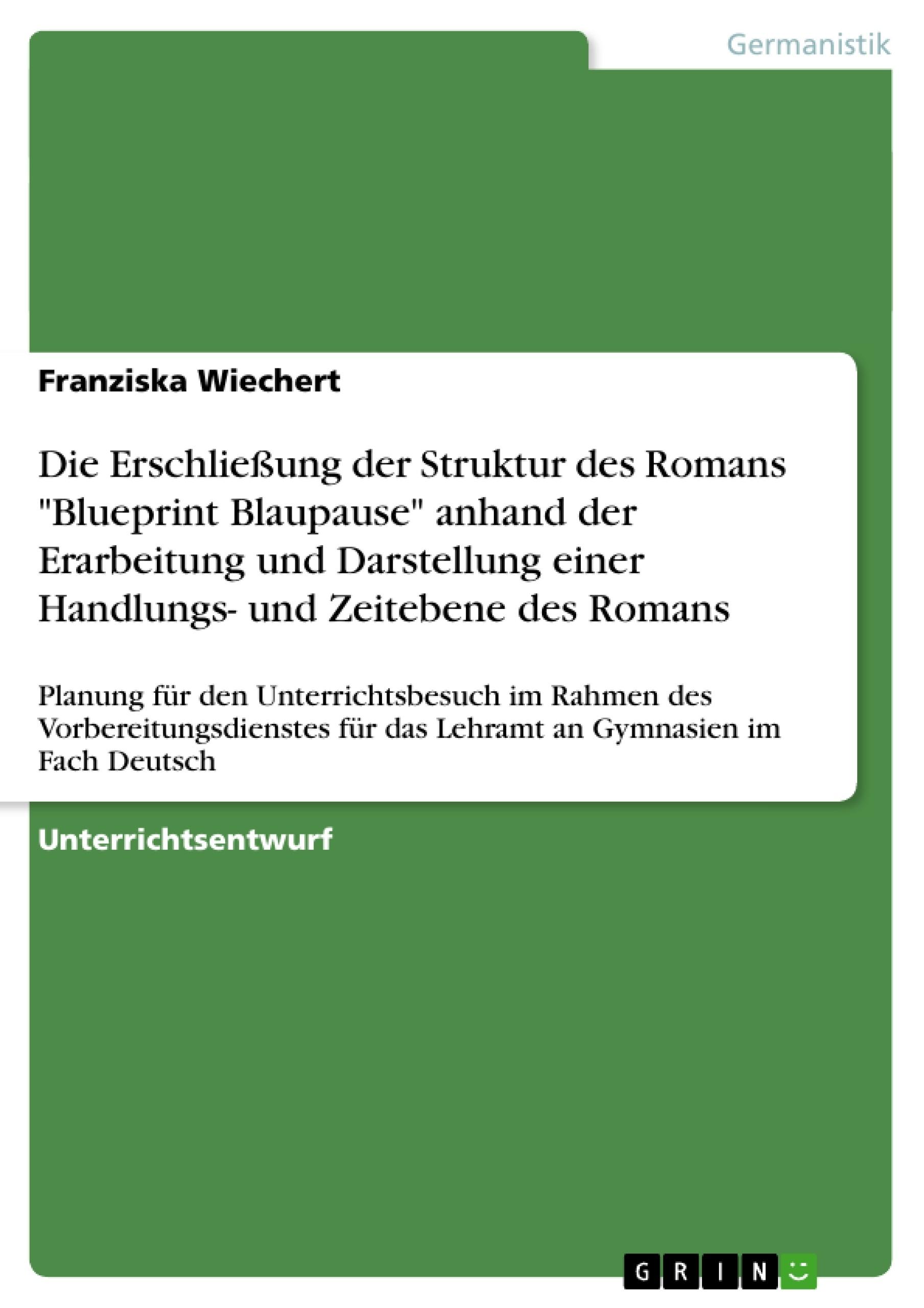 """Titel: Die Erschließung der Struktur des Romans """"Blueprint Blaupause"""" anhand der Erarbeitung und Darstellung einer Handlungs- und Zeitebene des Romans"""