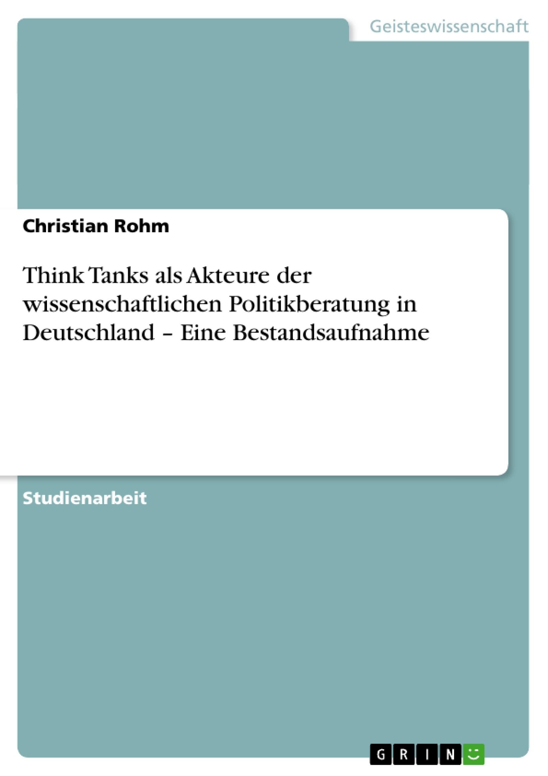 Titel: Think Tanks als Akteure der wissenschaftlichen Politikberatung in Deutschland – Eine Bestandsaufnahme
