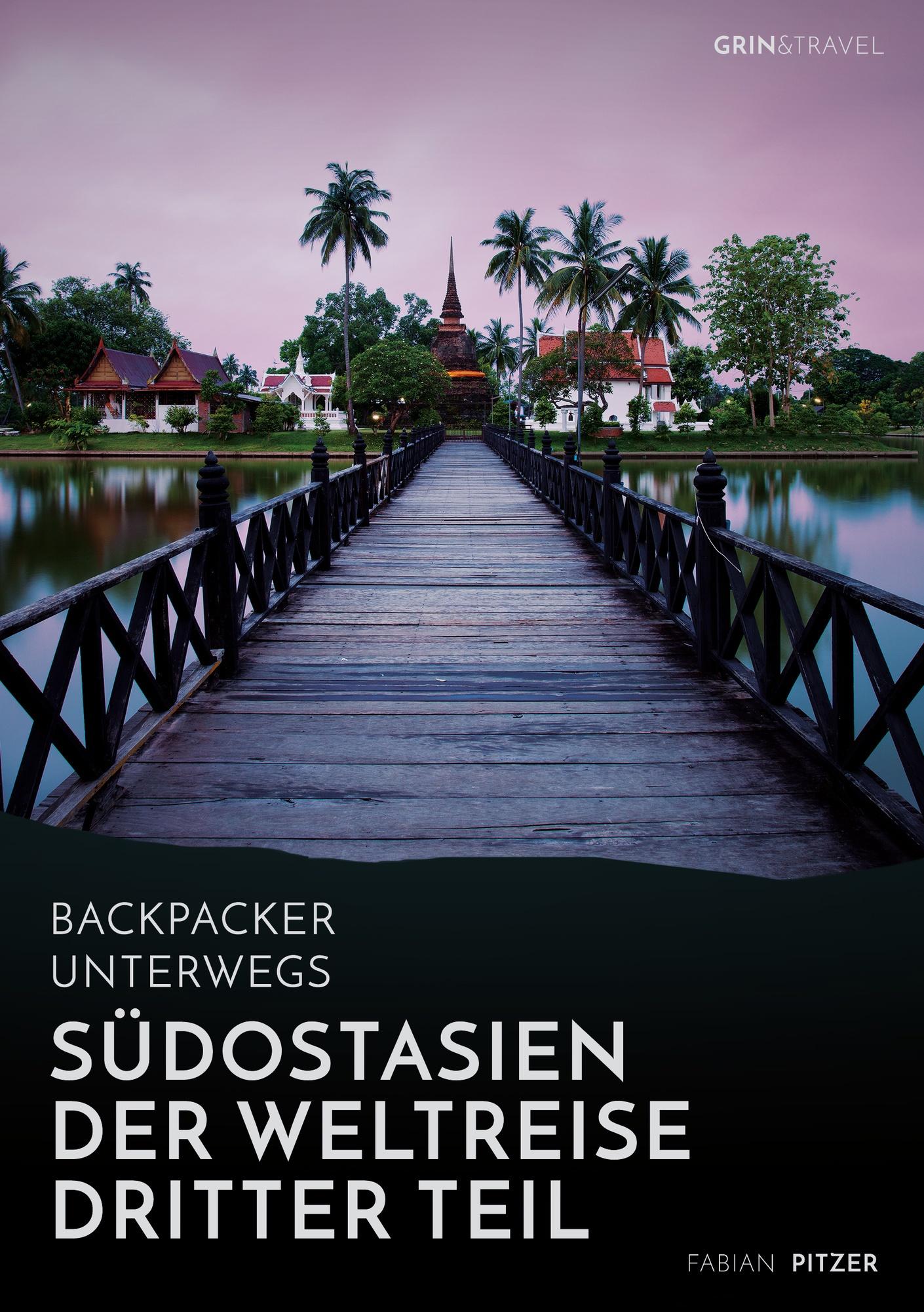 Titel: Backpacker unterwegs: Südostasien - Der Weltreise dritter Teil: Thailand, Laos, China, Vietnam, Kambodscha und Myanmar