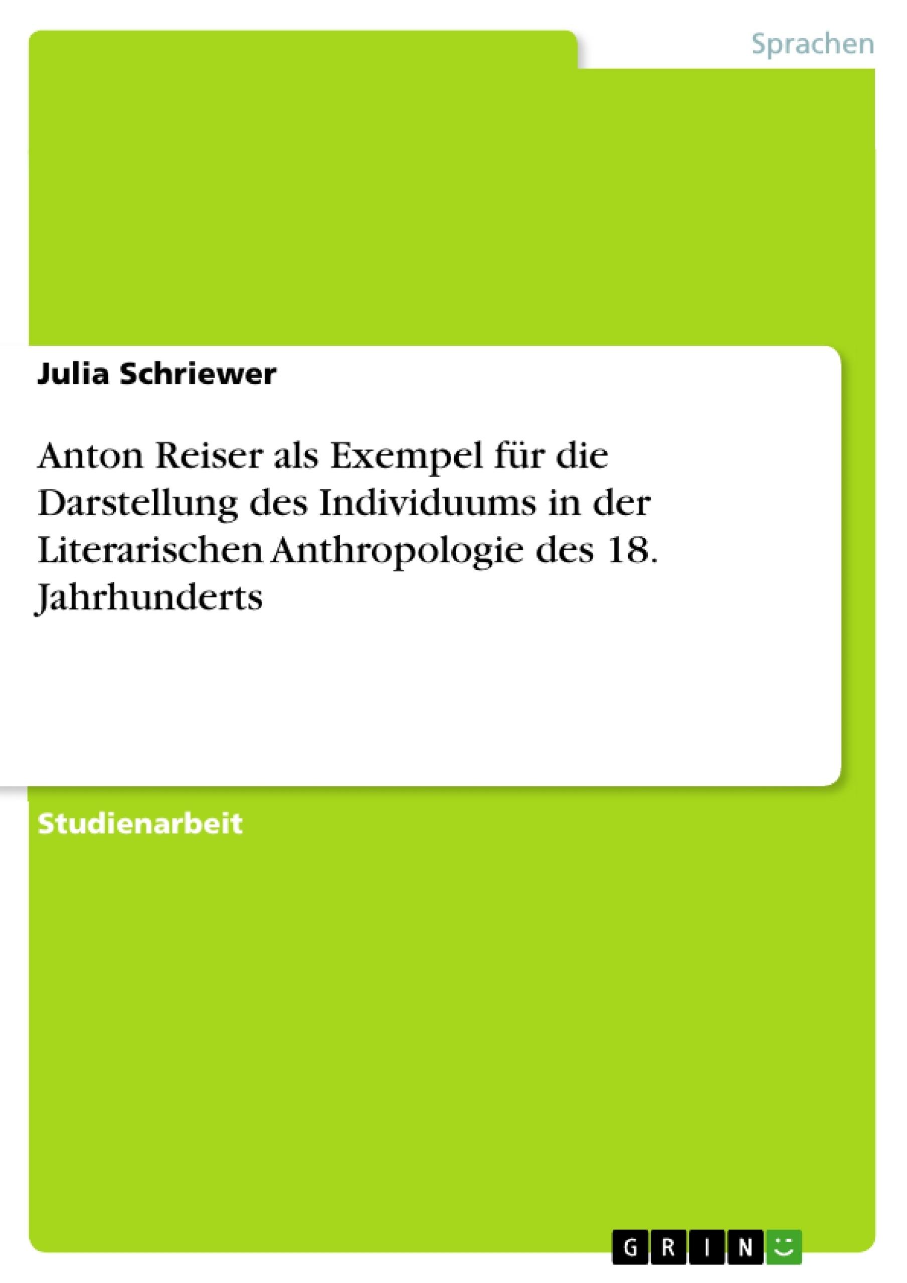 Titel: Anton Reiser als Exempel für die Darstellung des Individuums in der Literarischen Anthropologie des 18. Jahrhunderts