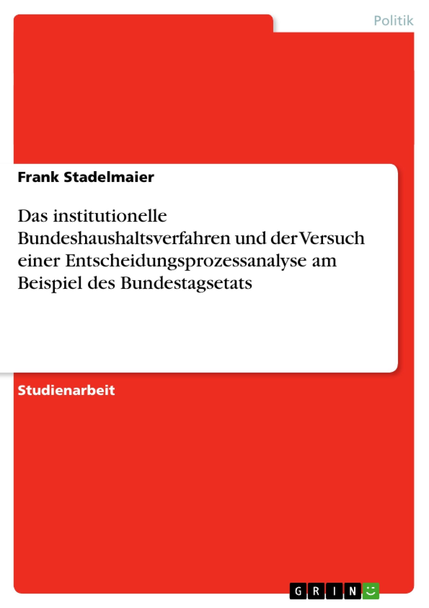 Titel: Das institutionelle Bundeshaushaltsverfahren und der Versuch einer Entscheidungsprozessanalyse am Beispiel des Bundestagsetats
