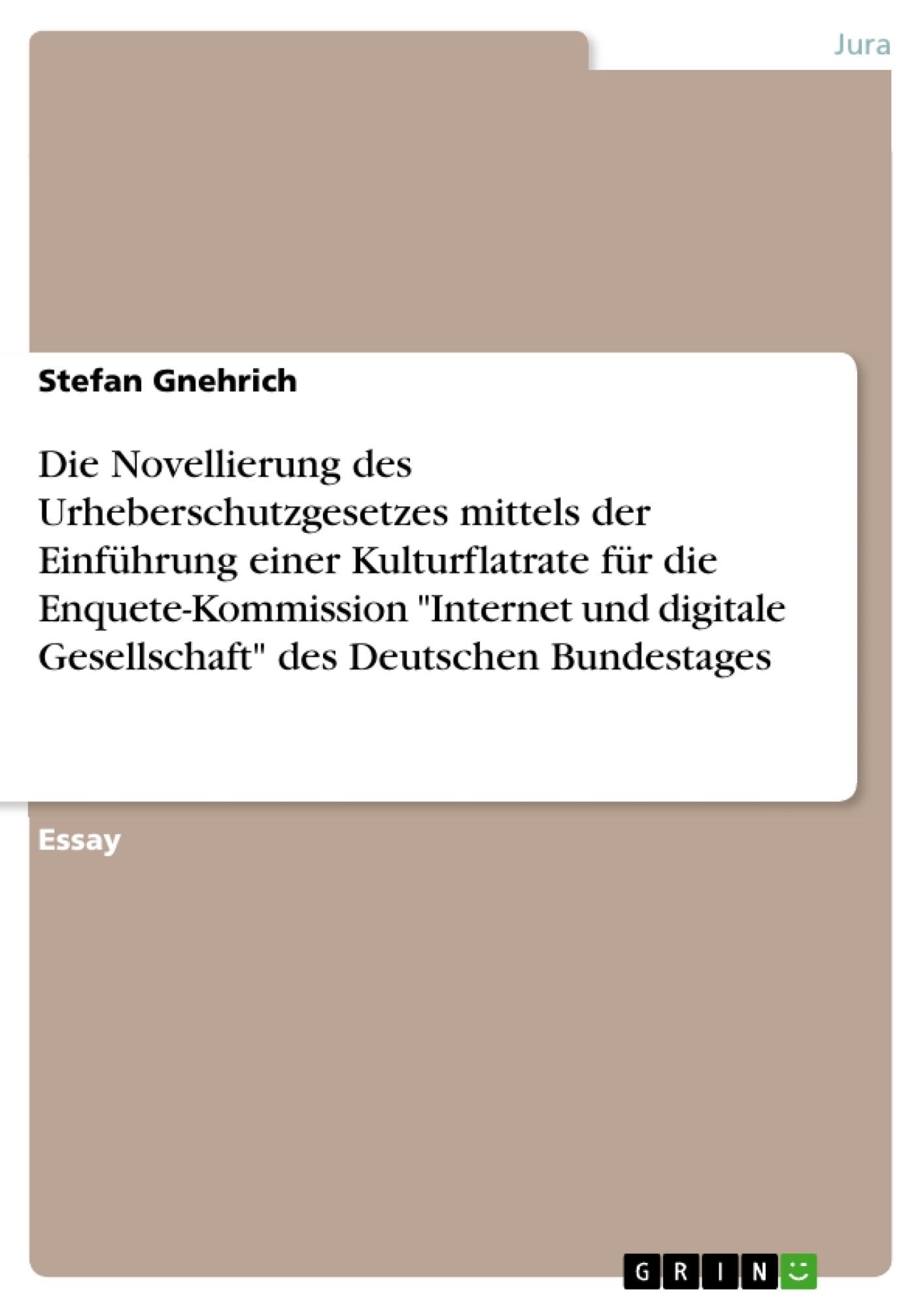 """Titel: Die Novellierung des Urheberschutzgesetzes mittels der Einführung einer Kulturflatrate für die Enquete-Kommission """"Internet und digitale Gesellschaft"""" des Deutschen Bundestages"""
