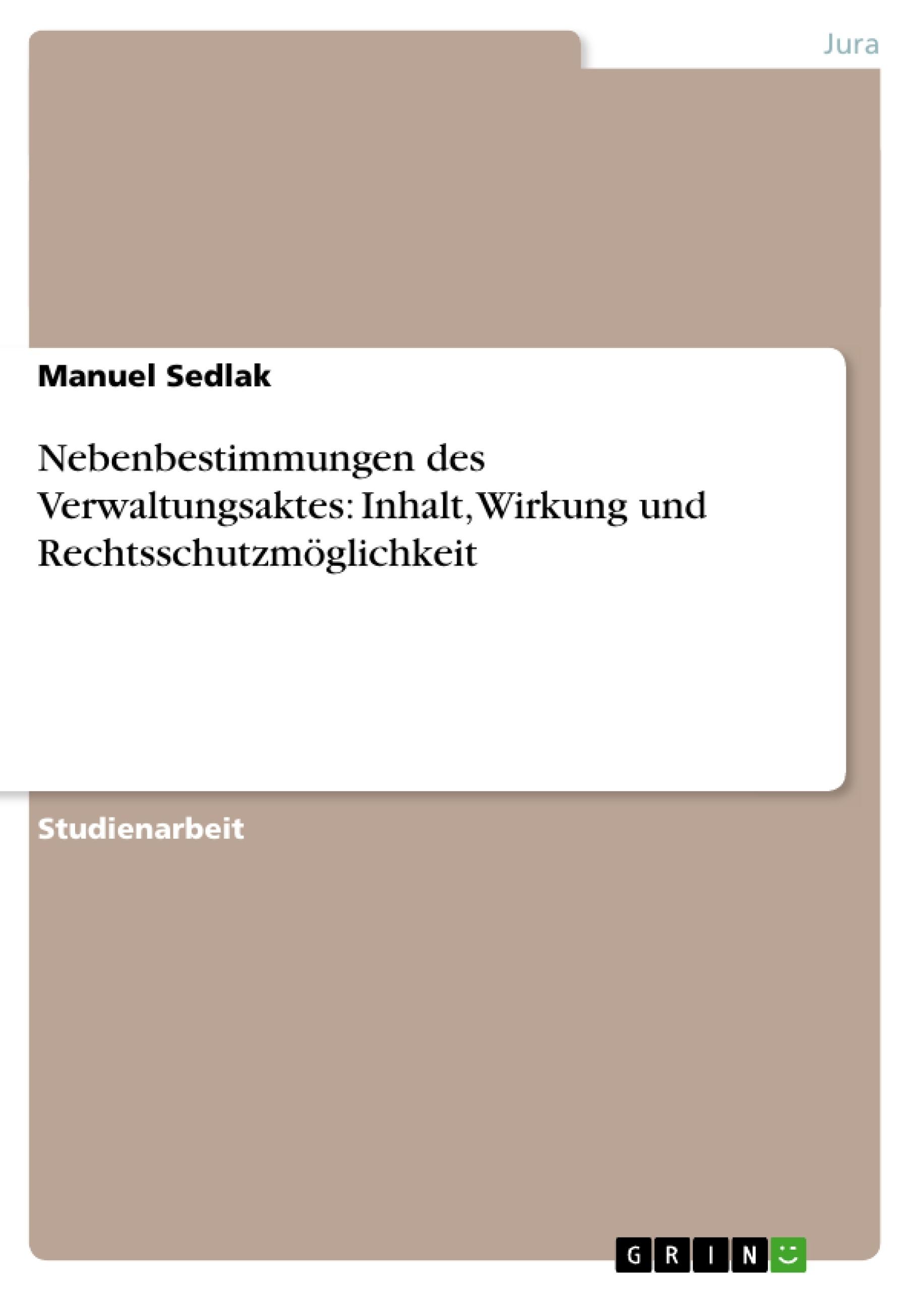 Titel: Nebenbestimmungen des Verwaltungsaktes: Inhalt, Wirkung und Rechtsschutzmöglichkeit