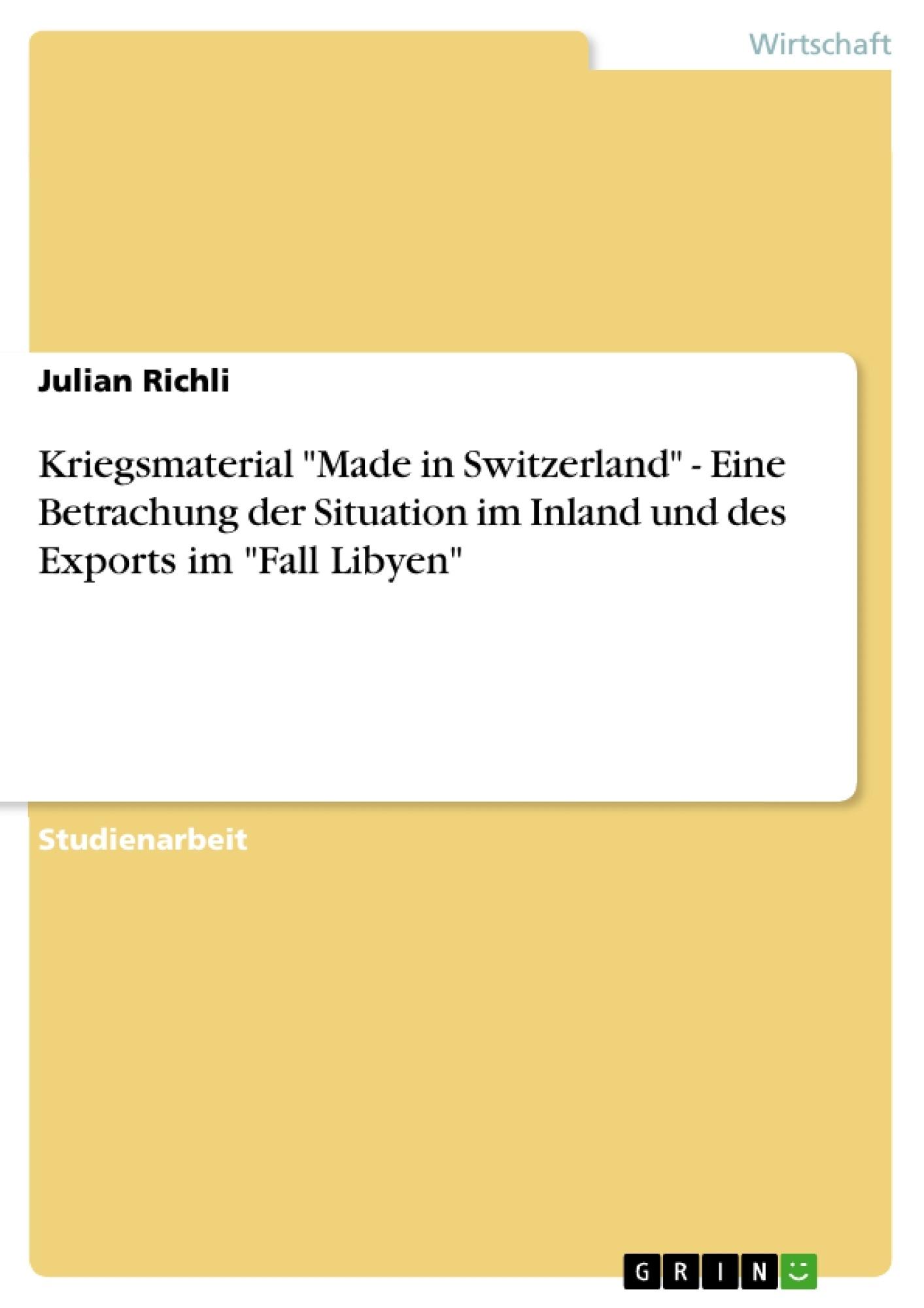 """Titel: Kriegsmaterial """"Made in Switzerland"""" - Eine Betrachung der Situation im Inland und des Exports im """"Fall Libyen"""""""