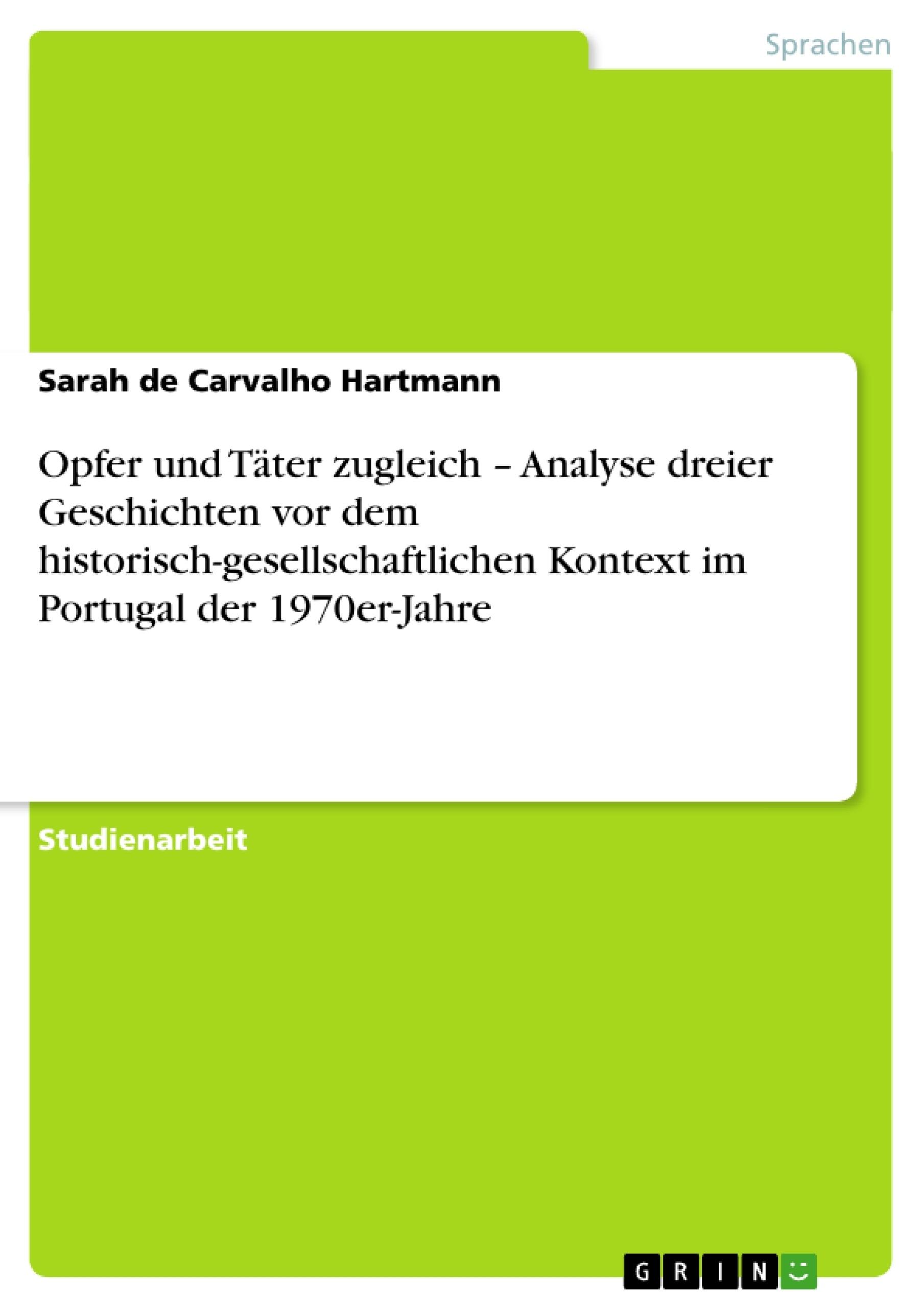 Titel: Opfer und Täter zugleich – Analyse dreier Geschichten vor dem historisch-gesellschaftlichen Kontext im Portugal der 1970er-Jahre