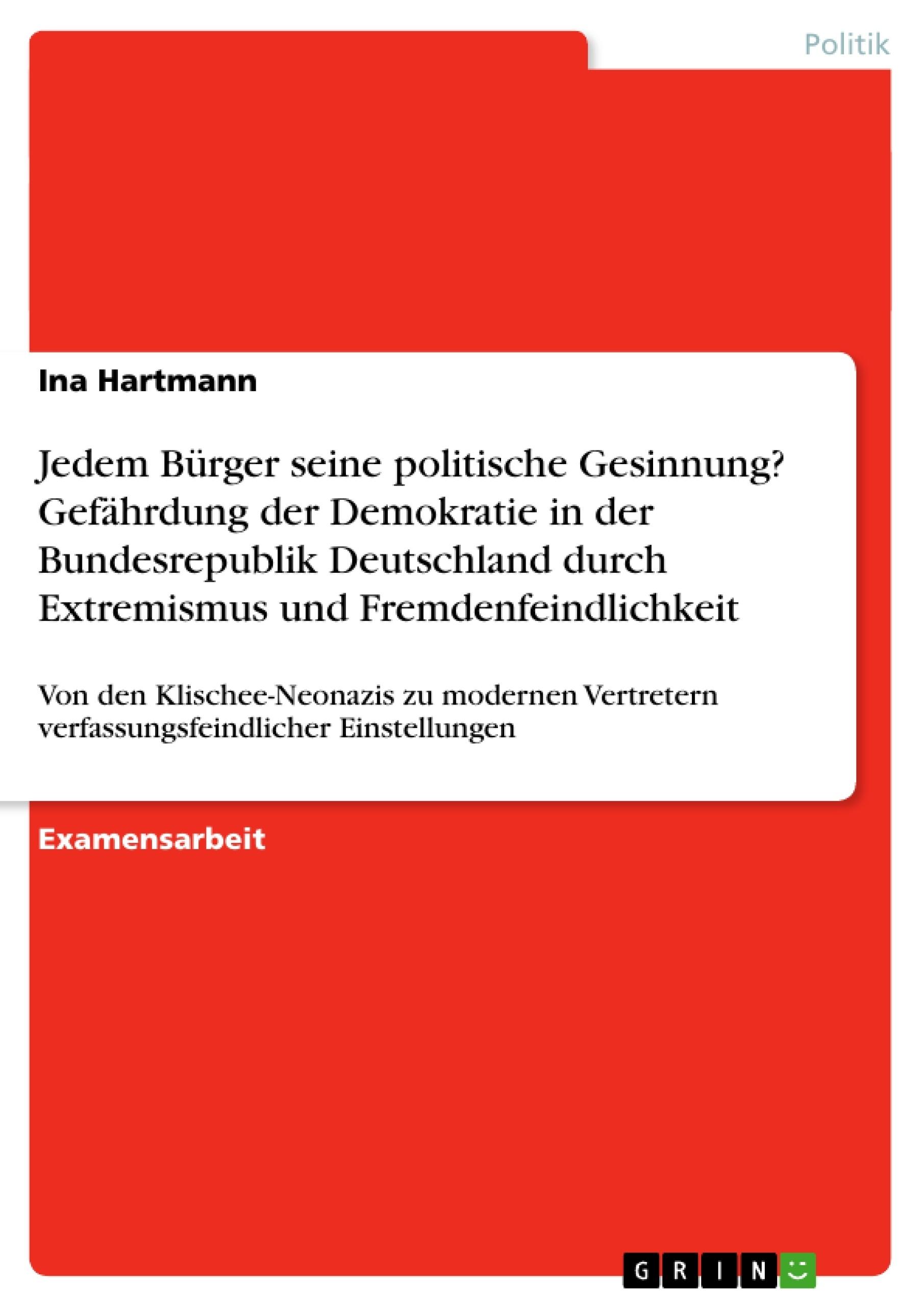 Titel: Jedem Bürger seine politische Gesinnung? Gefährdung der Demokratie in der Bundesrepublik Deutschland durch Extremismus und Fremdenfeindlichkeit