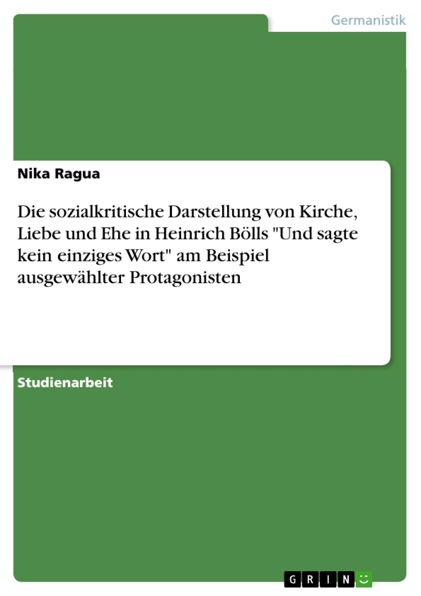 """Titel: Die sozialkritische Darstellung von Kirche, Liebe und Ehe in Heinrich Bölls """"Und sagte kein einziges Wort"""" am Beispiel ausgewählter Protagonisten"""
