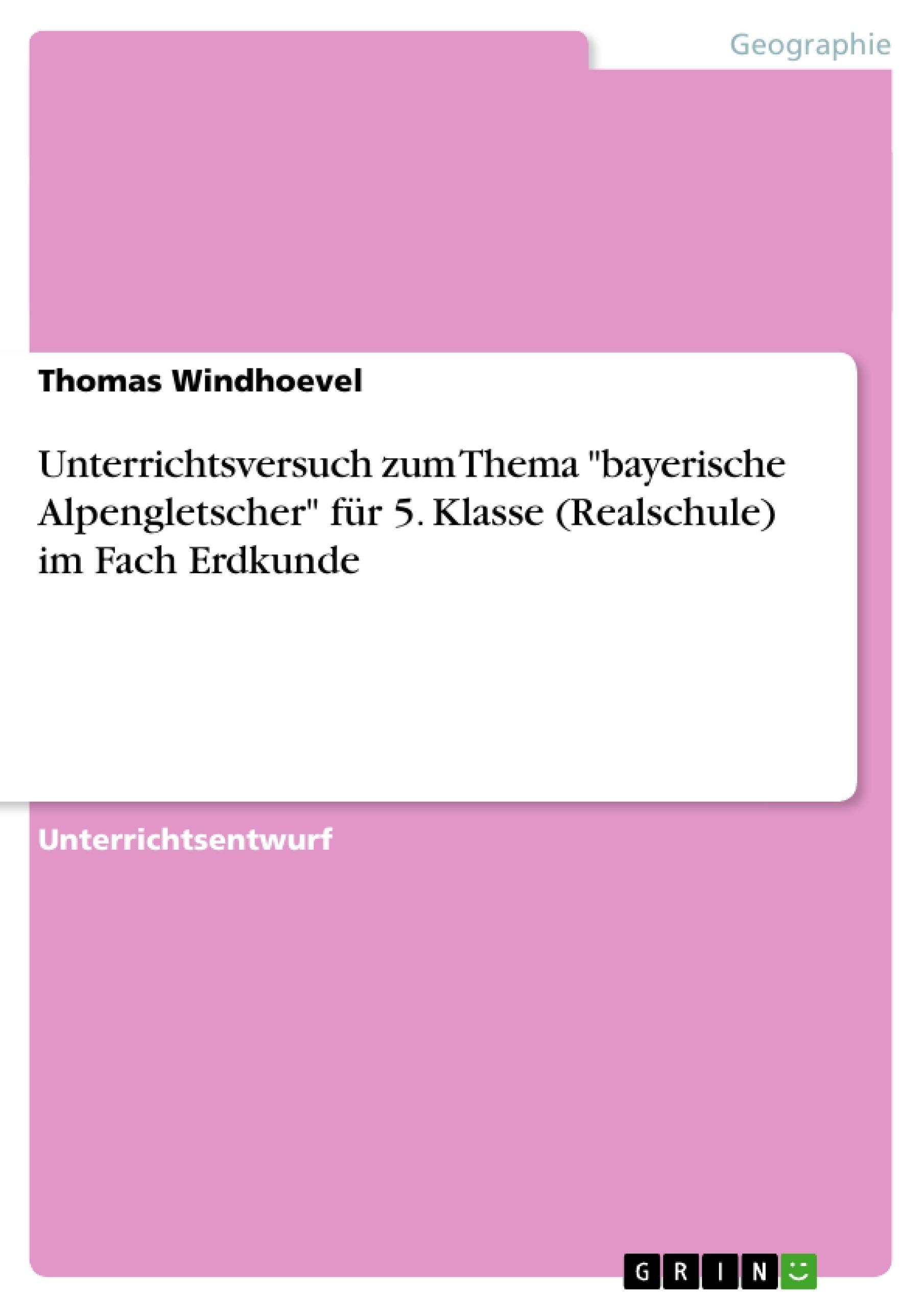 """Titel: Unterrichtsversuch zum Thema """"bayerische Alpengletscher"""" für 5. Klasse (Realschule) im Fach Erdkunde"""