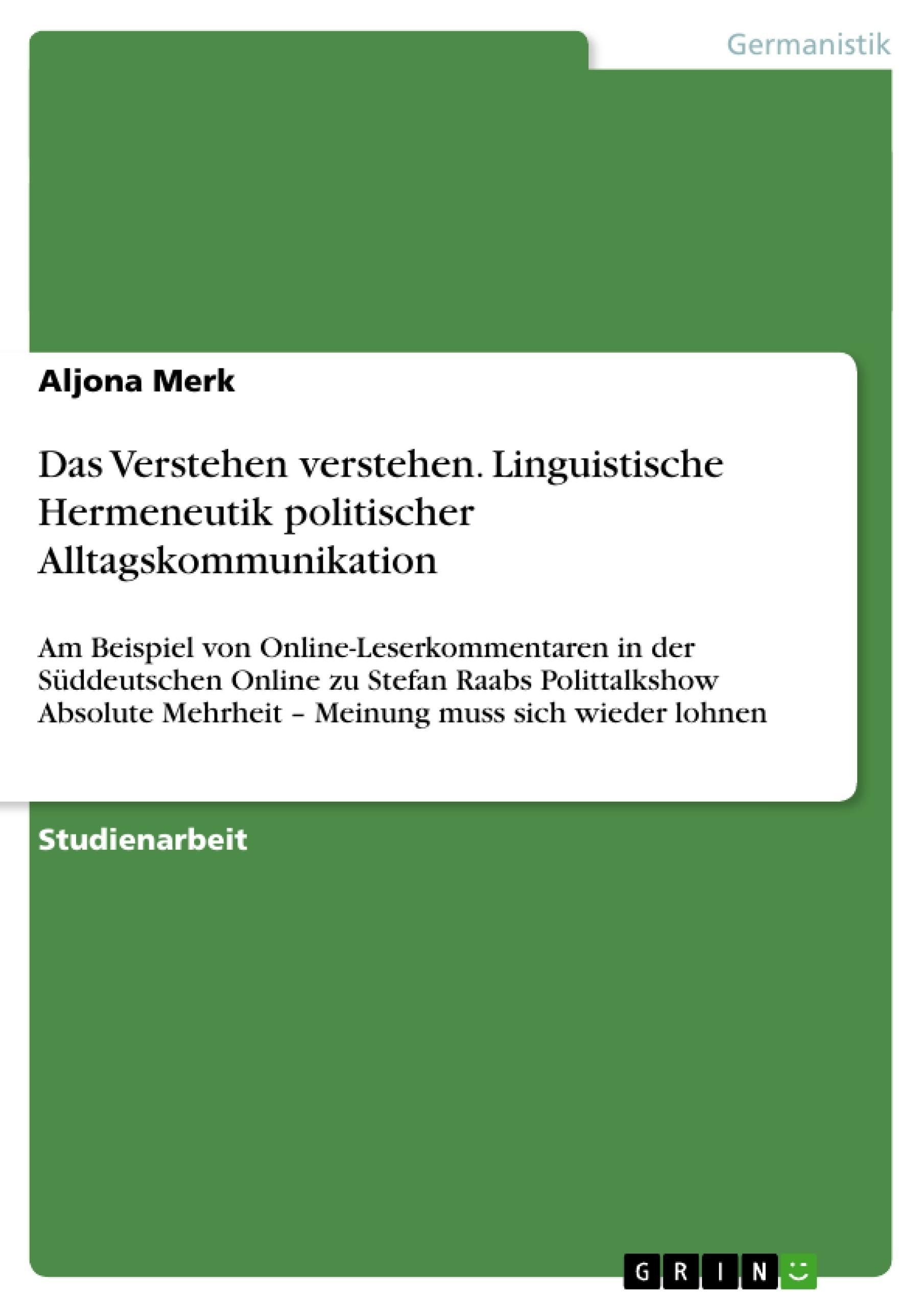 Titel: Das Verstehen verstehen. Linguistische Hermeneutik politischer Alltagskommunikation