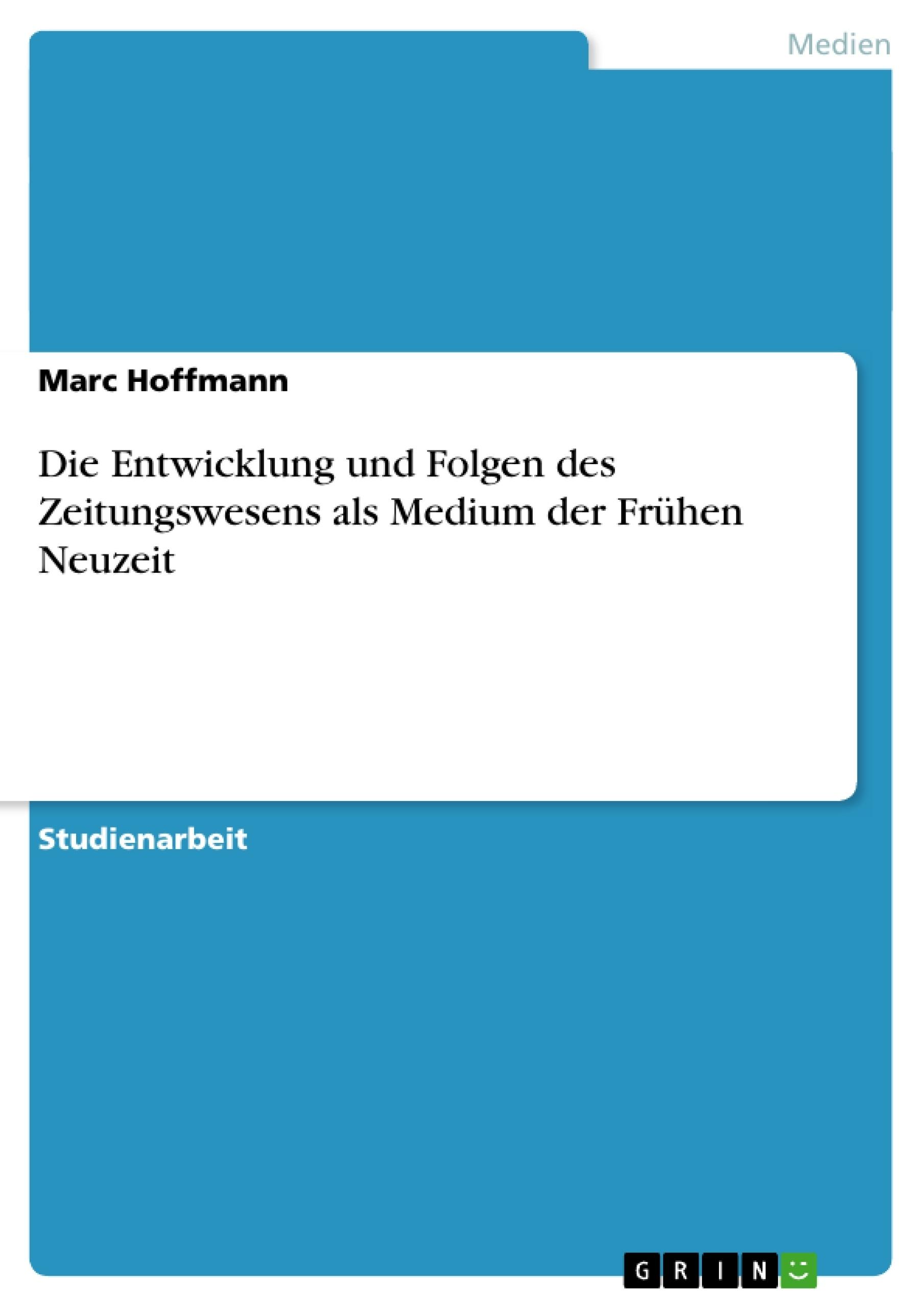 Titel: Die Entwicklung und Folgen des Zeitungswesens als Medium der Frühen Neuzeit