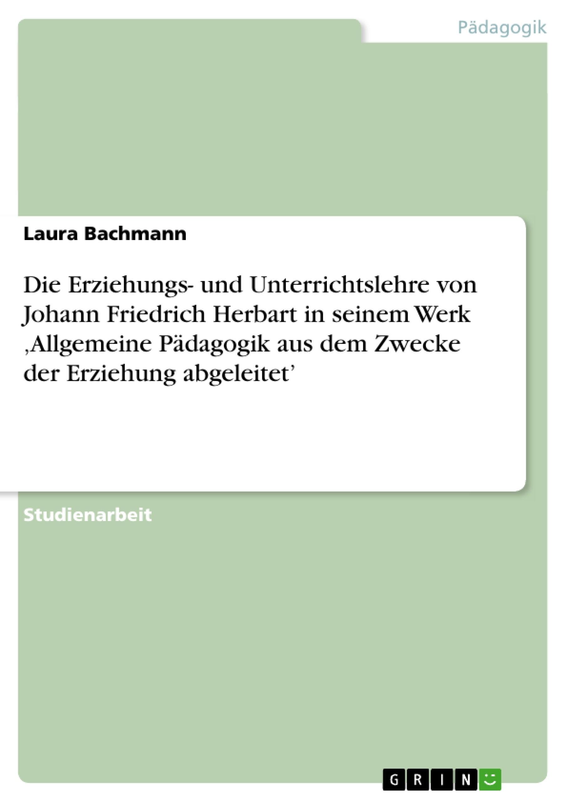 Titel: Die Erziehungs- und Unterrichtslehre von Johann Friedrich Herbart in seinem Werk 'Allgemeine Pädagogik aus dem Zwecke der Erziehung abgeleitet'