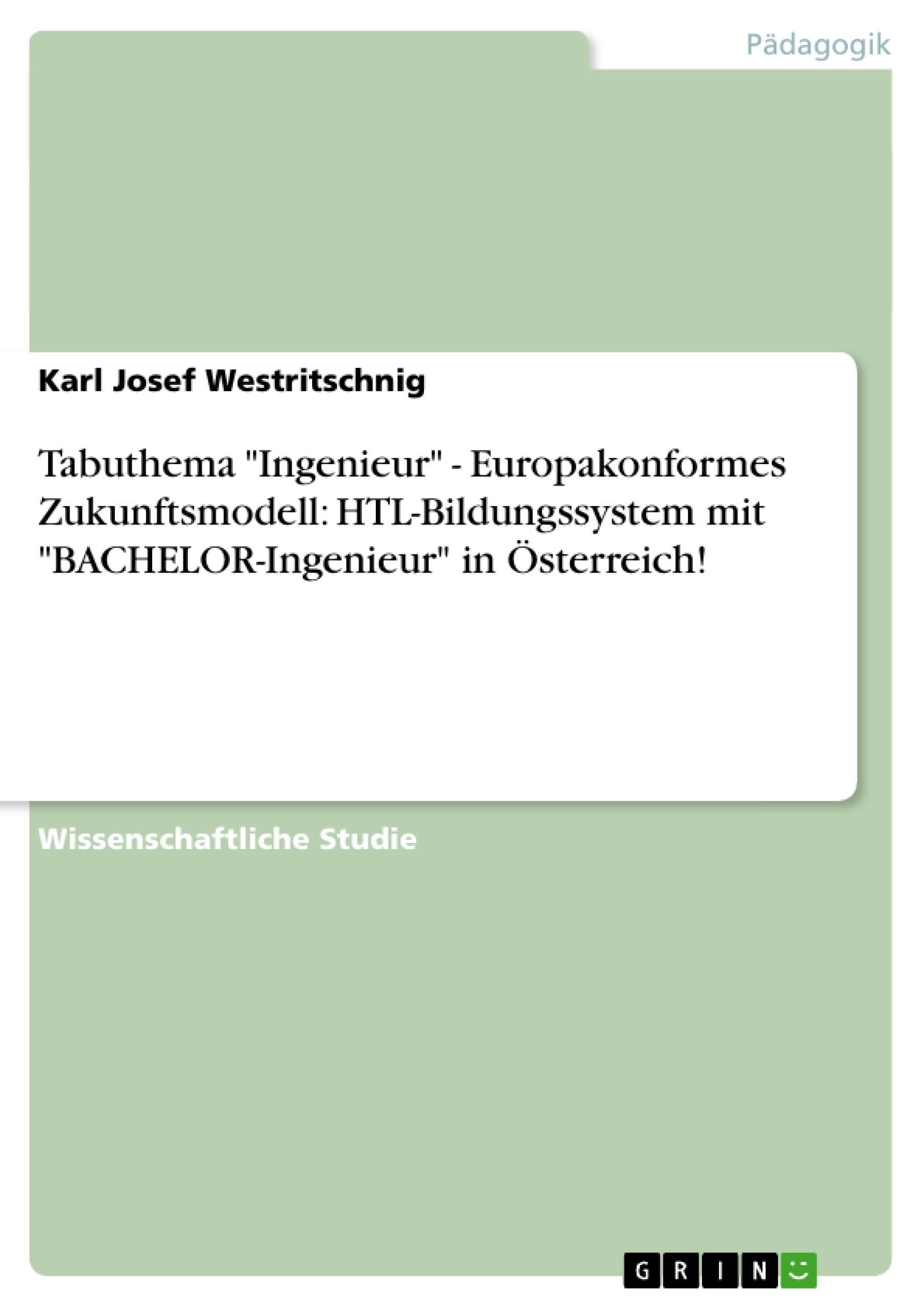 """Titel: Tabuthema  """"Ingenieur"""" - Europakonformes Zukunftsmodell: HTL-Bildungssystem mit """"BACHELOR-Ingenieur"""" in Österreich!"""