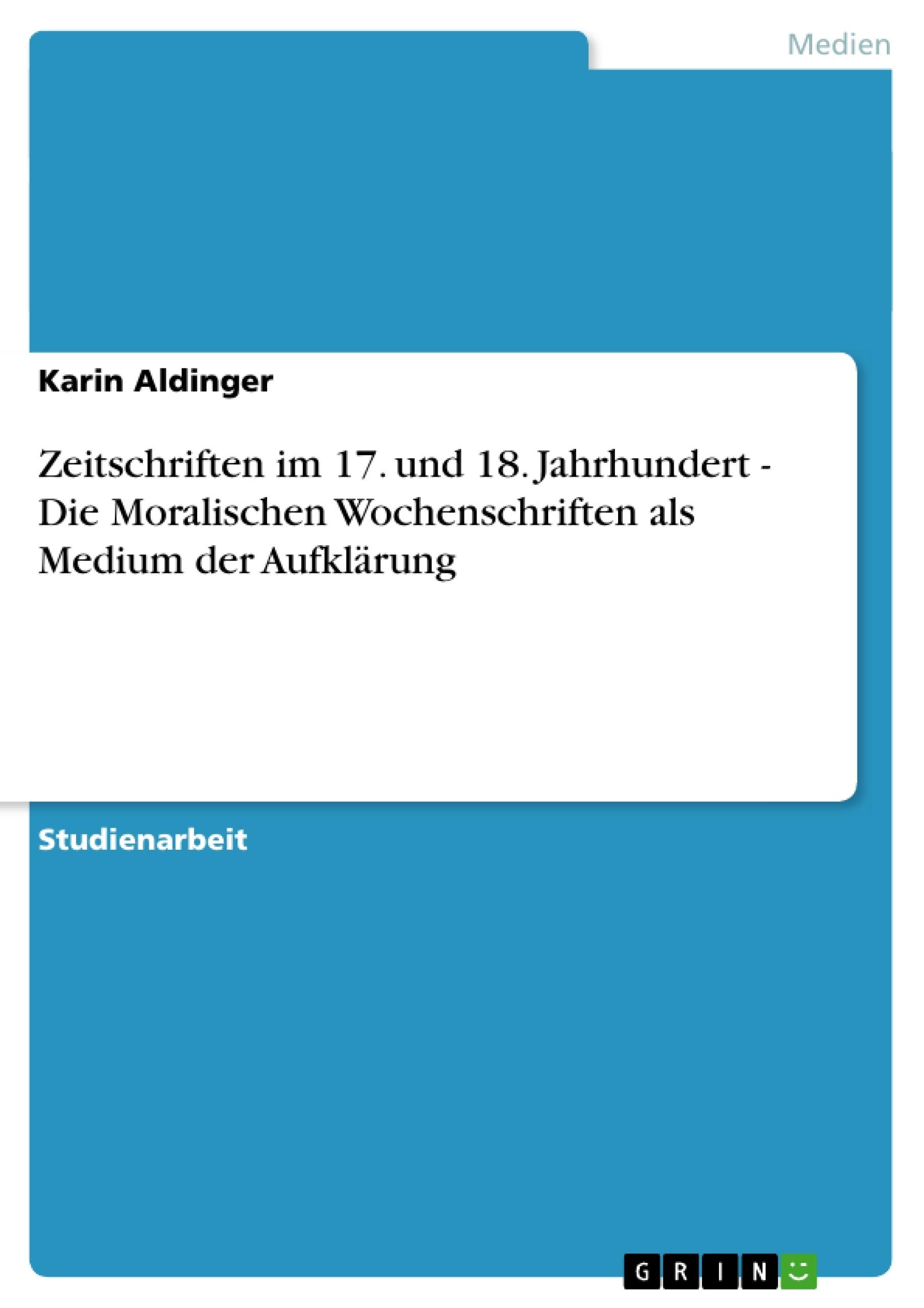 Titel: Zeitschriften im 17. und 18. Jahrhundert - Die Moralischen Wochenschriften als Medium der Aufklärung