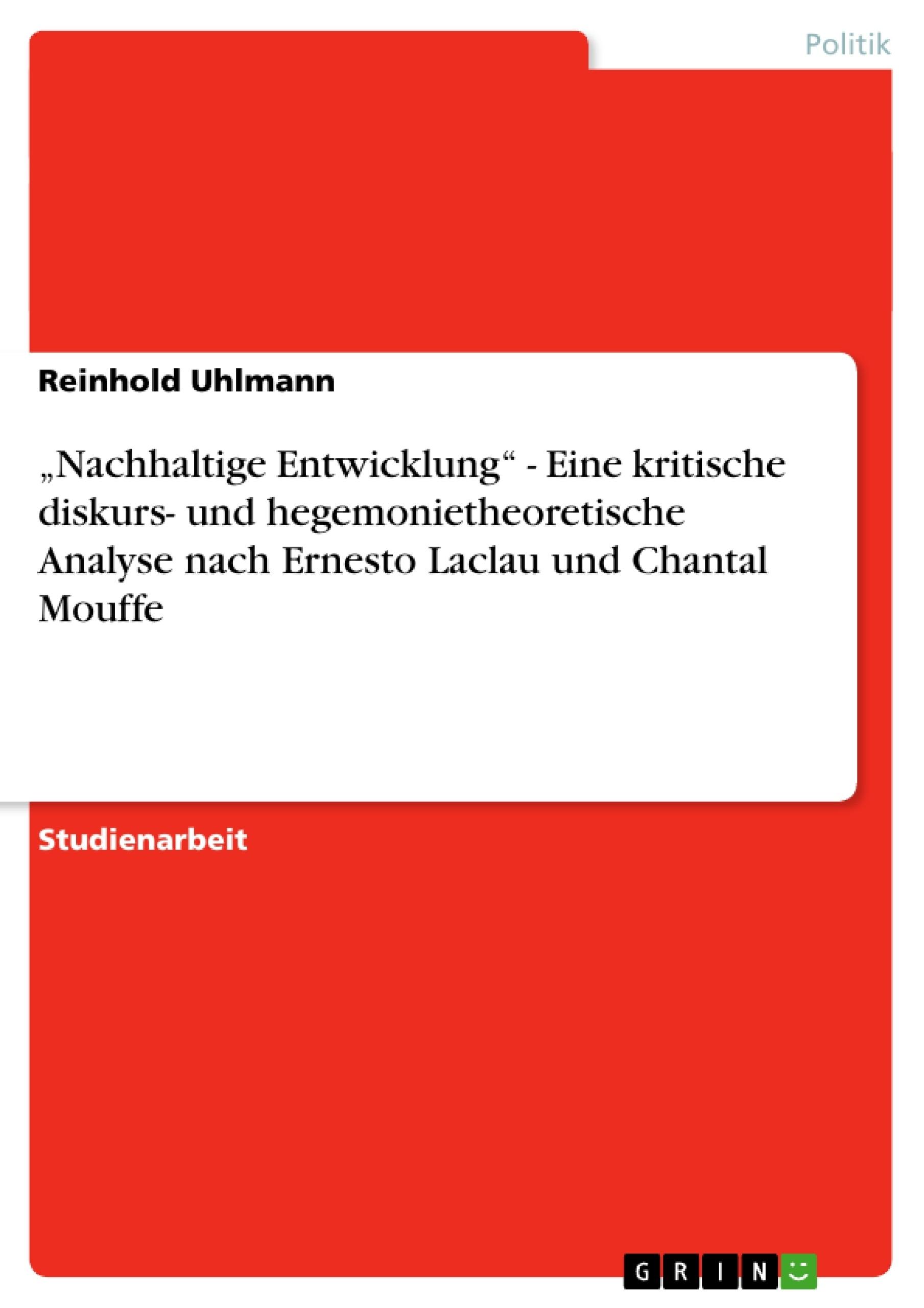 """Titel: """"Nachhaltige Entwicklung"""" - Eine kritische diskurs- und hegemonietheoretische Analyse nach Ernesto Laclau und Chantal Mouffe"""