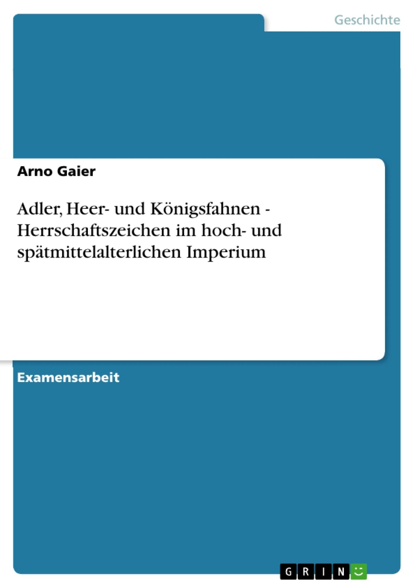 Titel: Adler, Heer- und Königsfahnen - Herrschaftszeichen im hoch- und spätmittelalterlichen Imperium